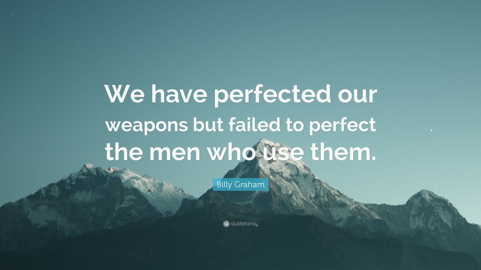 "Billy Graham Quote: ""We have perfected our weapons but failed to perfect the men who use them."""