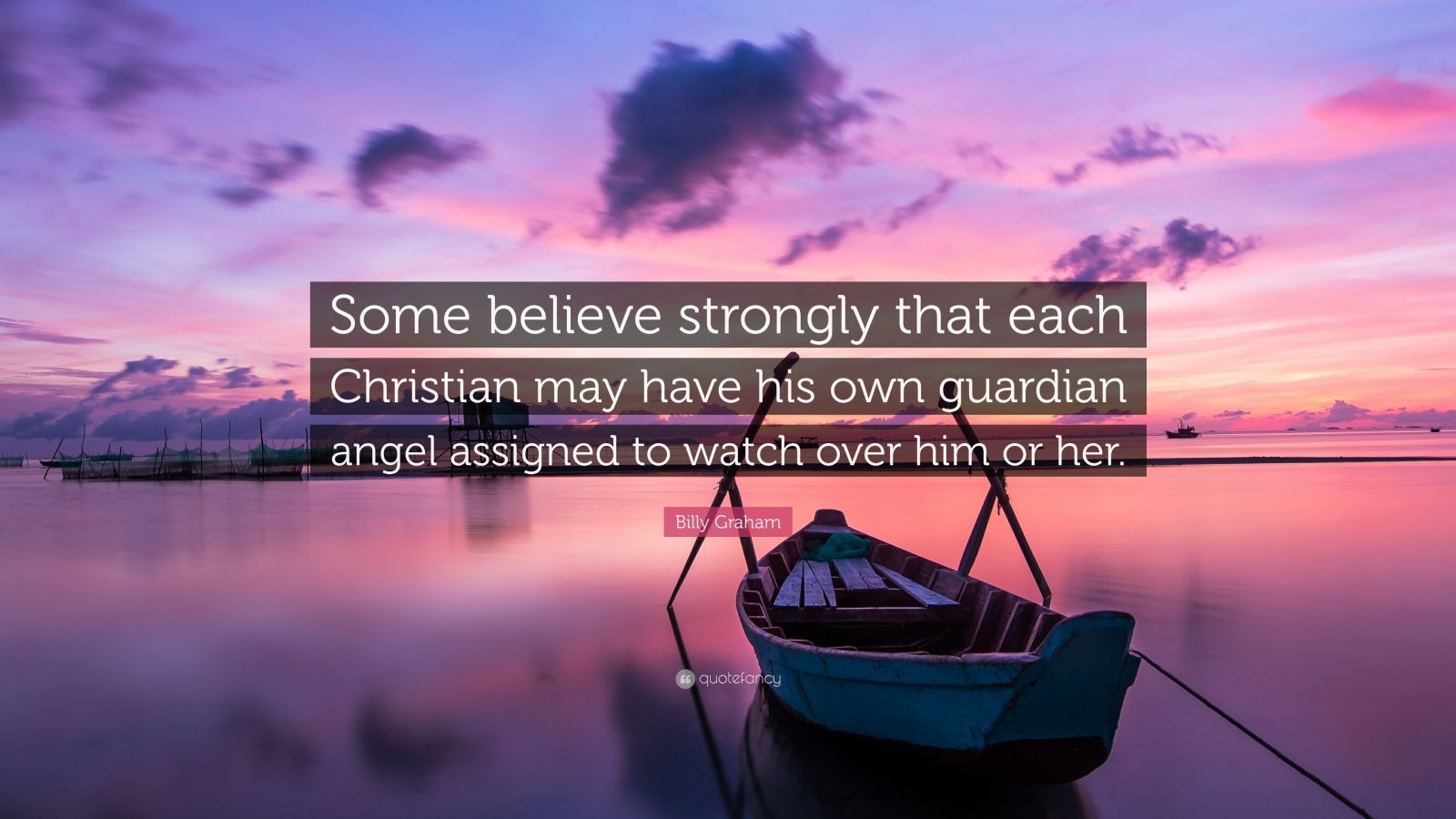 """Billy Graham Quote: """"Some believe strongly that each Christian may have his own guardian angel assigned to watch over him or her."""""""