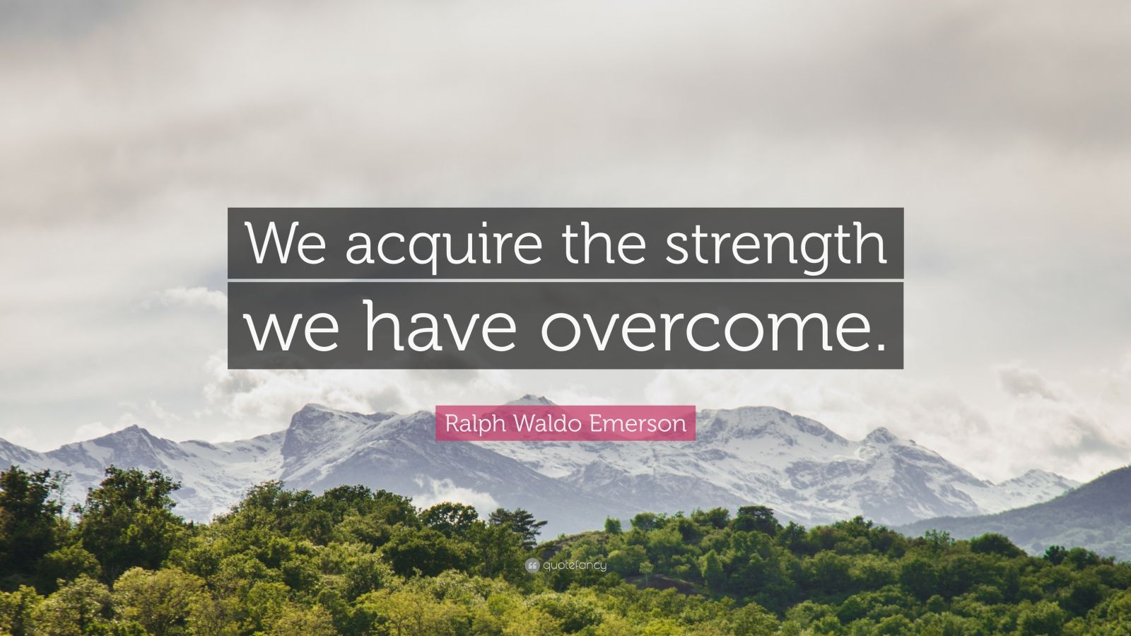 """Ralph Waldo Emerson Quote: """"We acquire the strength we have overcome."""""""