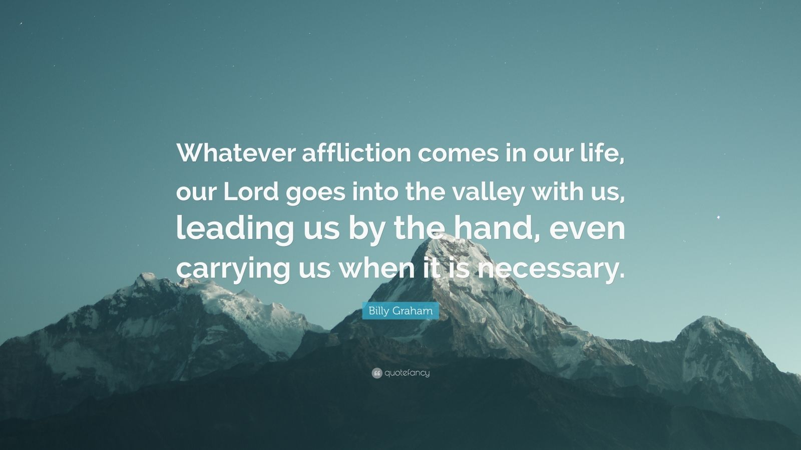 "Billy Graham Quote: ""Whatever affliction comes in our life, our Lord goes into the valley with us, leading us by the hand, even carrying us when it is necessary."""