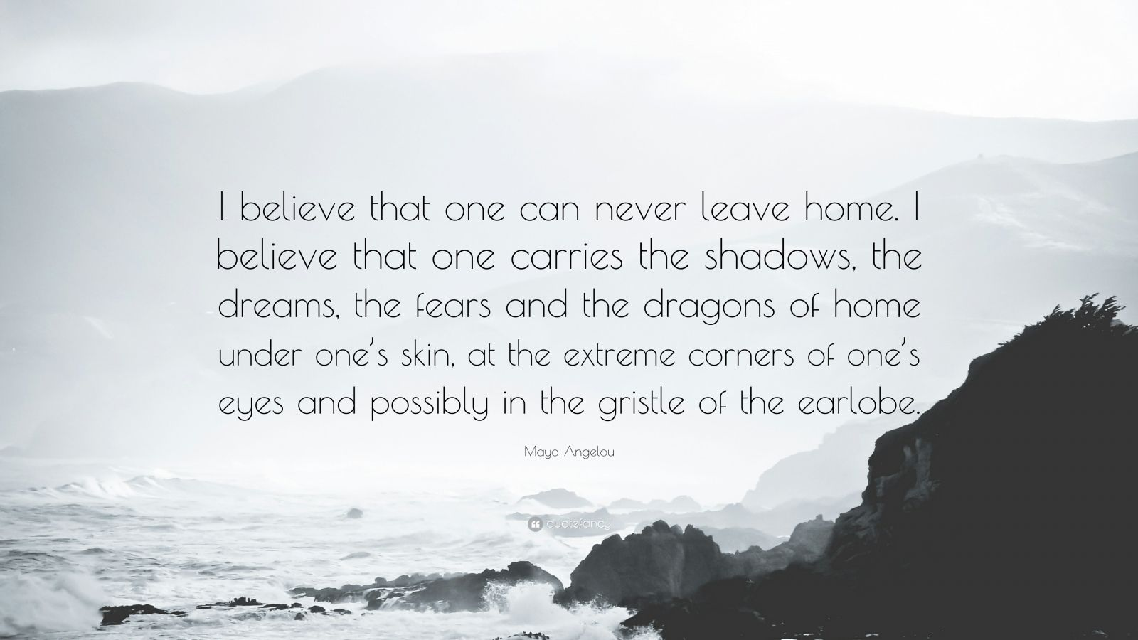"Maya Angelou Quote: ""I believe that one can never leave home. I believe that one carries the shadows, the dreams, the fears and the dragons of home under one's skin, at the extreme corners of one's eyes and possibly in the gristle of the earlobe."""