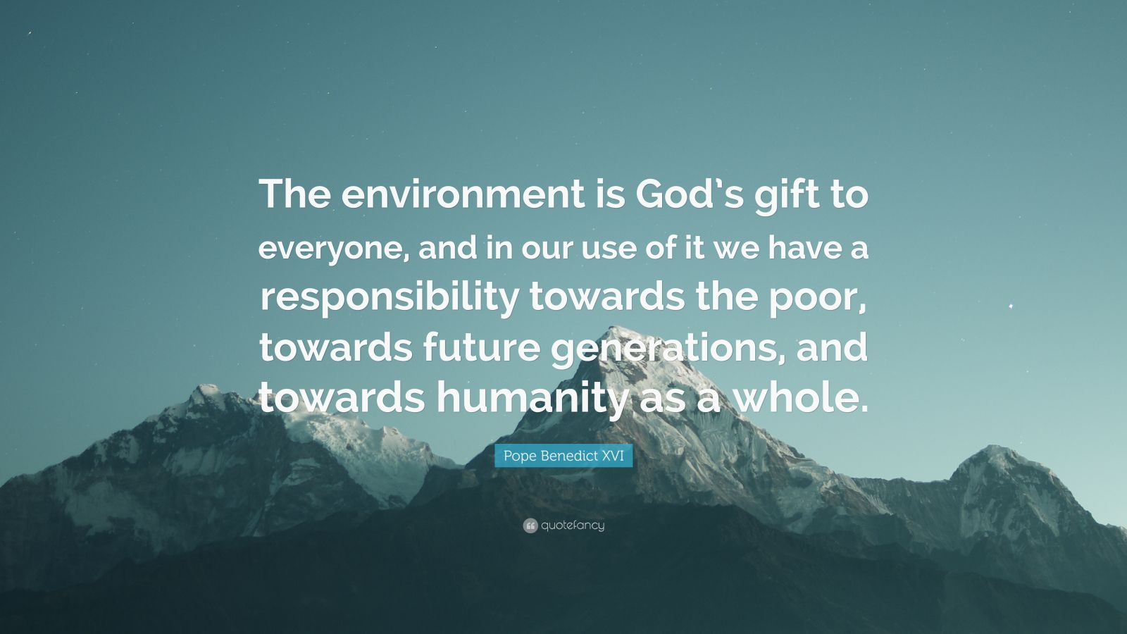 "Pope Benedict XVI Quote: ""The environment is God's gift to everyone, and in our use of it we have a responsibility towards the poor, towards future generations, and towards humanity as a whole."""