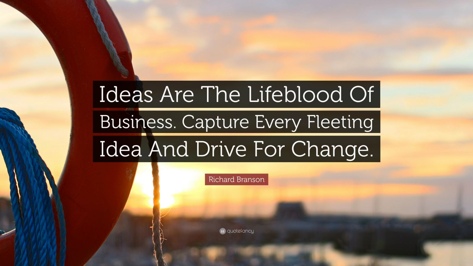 """Richard Branson Quote: """"Ideas Are The Lifeblood Of Business. Capture Every Fleeting Idea And Drive For Change."""""""