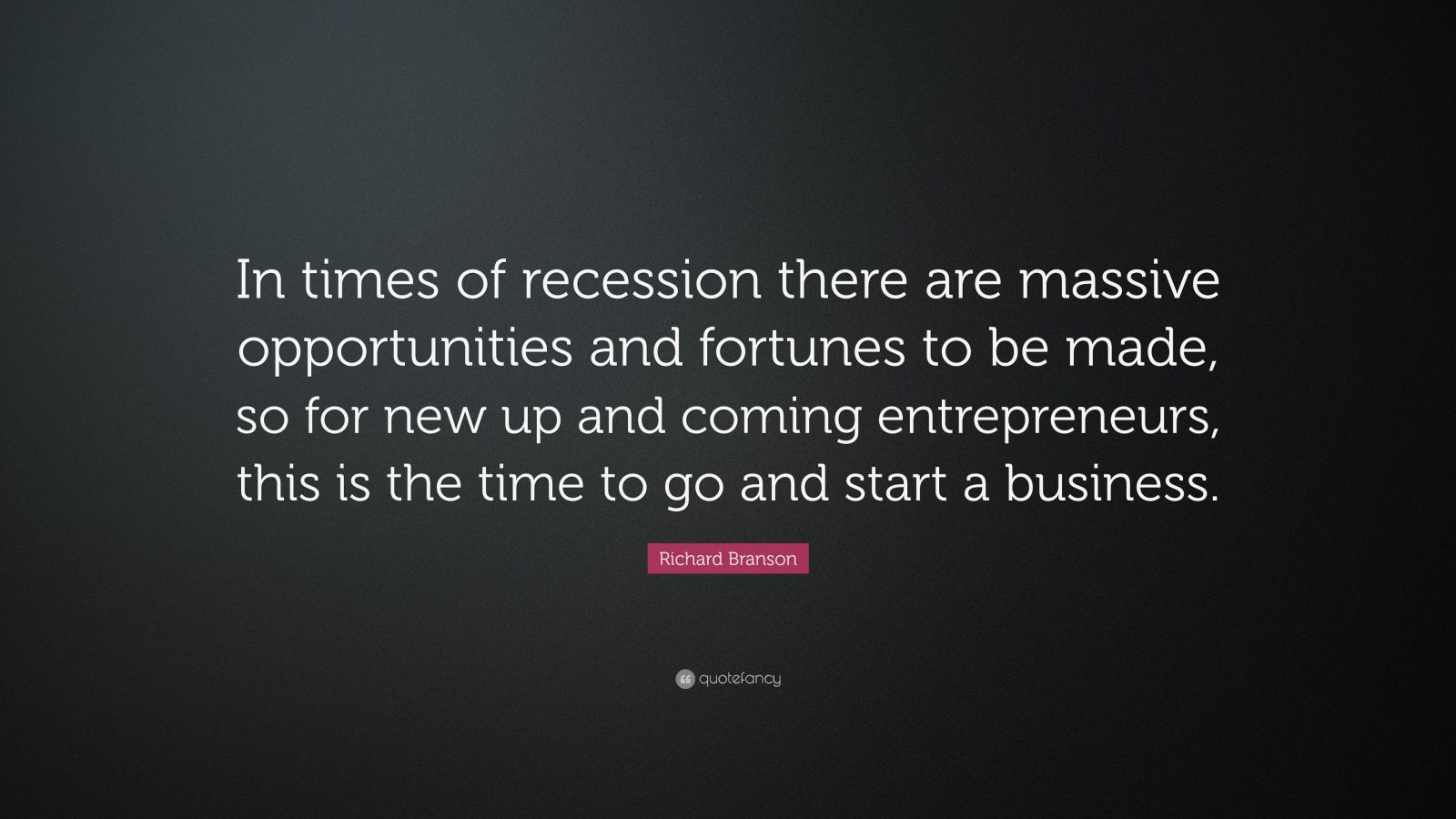 "Richard Branson Quote: ""In times of recession there are massive opportunities and fortunes to be made, so for new up and coming entrepreneurs, this is the time to go and start a business."""