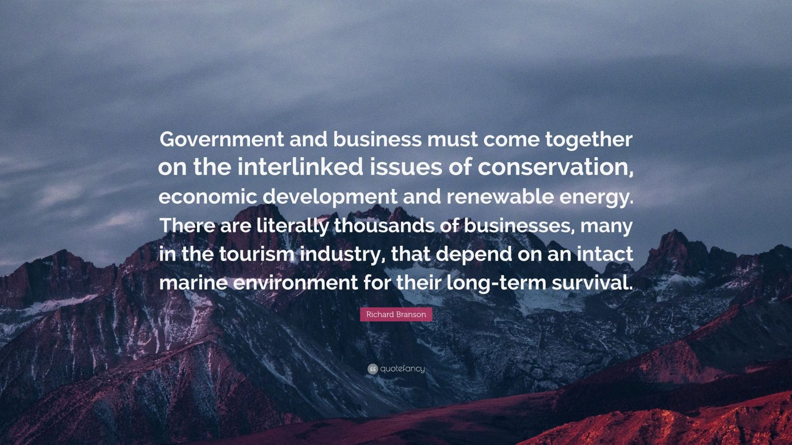"""Richard Branson Quote: """"Government and business must come together on the interlinked issues of conservation, economic development and renewable energy. There are literally thousands of businesses, many in the tourism industry, that depend on an intact marine environment for their long-term survival."""""""
