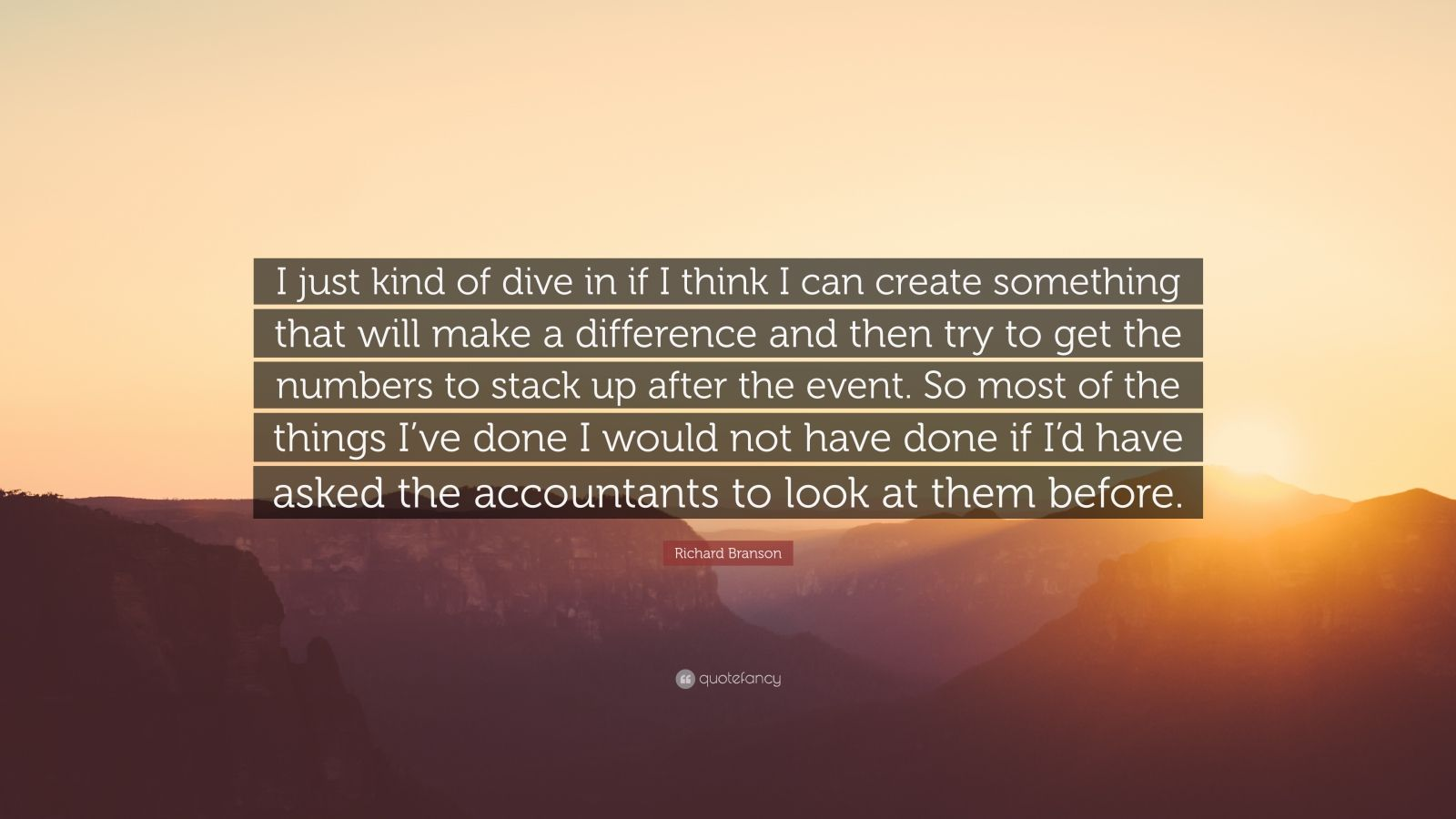 """Richard Branson Quote: """"I just kind of dive in if I think I can create something that will make a difference and then try to get the numbers to stack up after the event. So most of the things I've done I would not have done if I'd have asked the accountants to look at them before."""""""