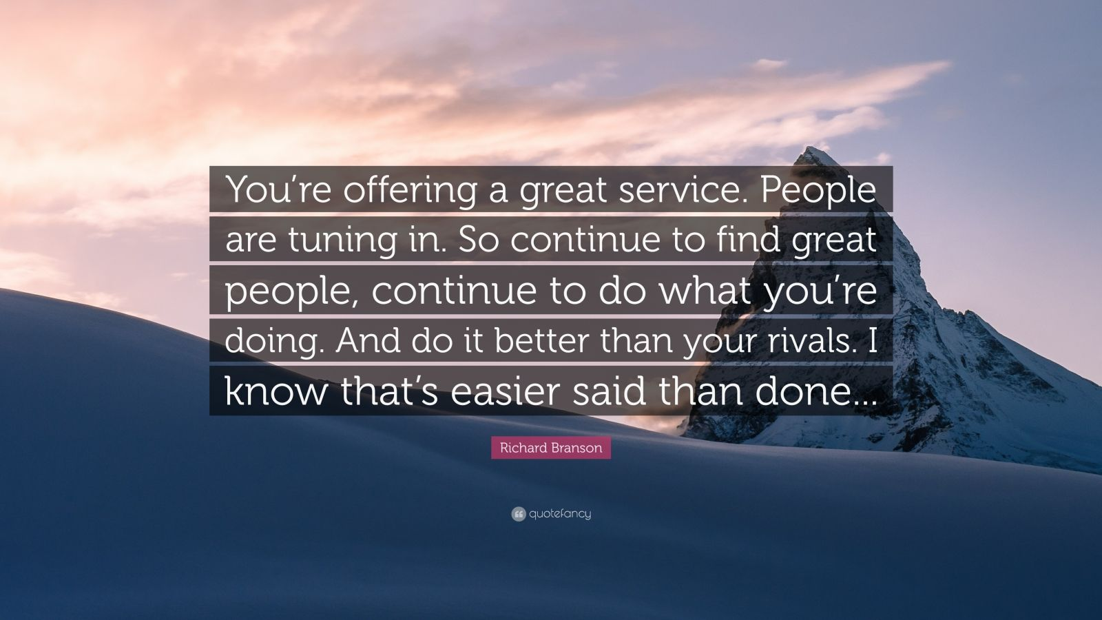 """Richard Branson Quote: """"You're offering a great service. People are tuning in. So continue to find great people, continue to do what you're doing. And do it better than your rivals. I know that's easier said than done..."""""""