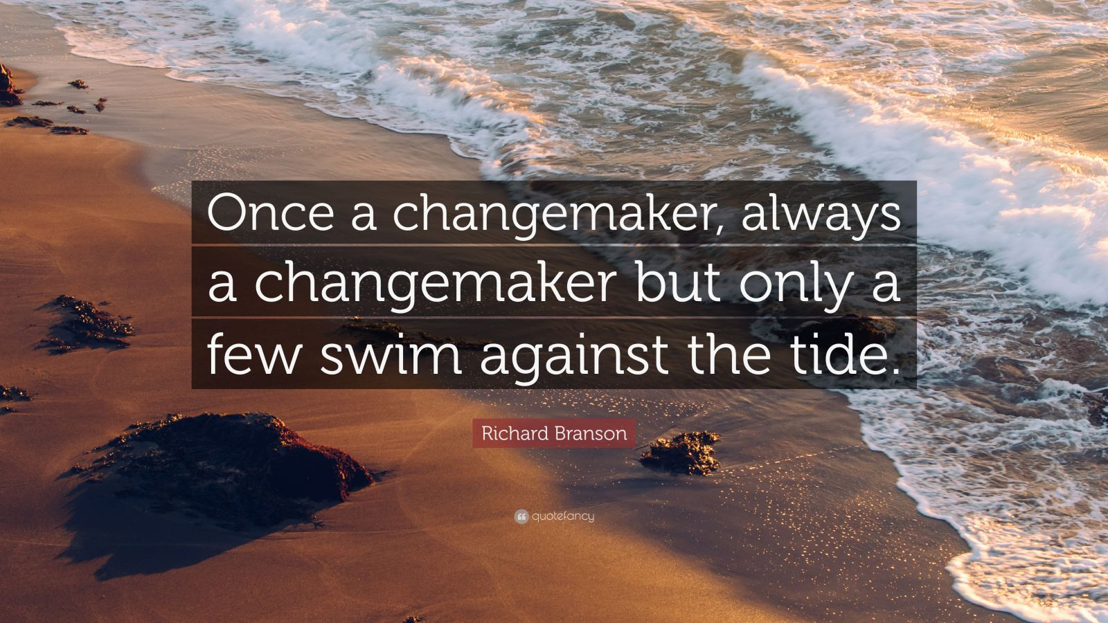 "Richard Branson Quote: ""Once a changemaker, always a changemaker but only a few swim against the tide."""