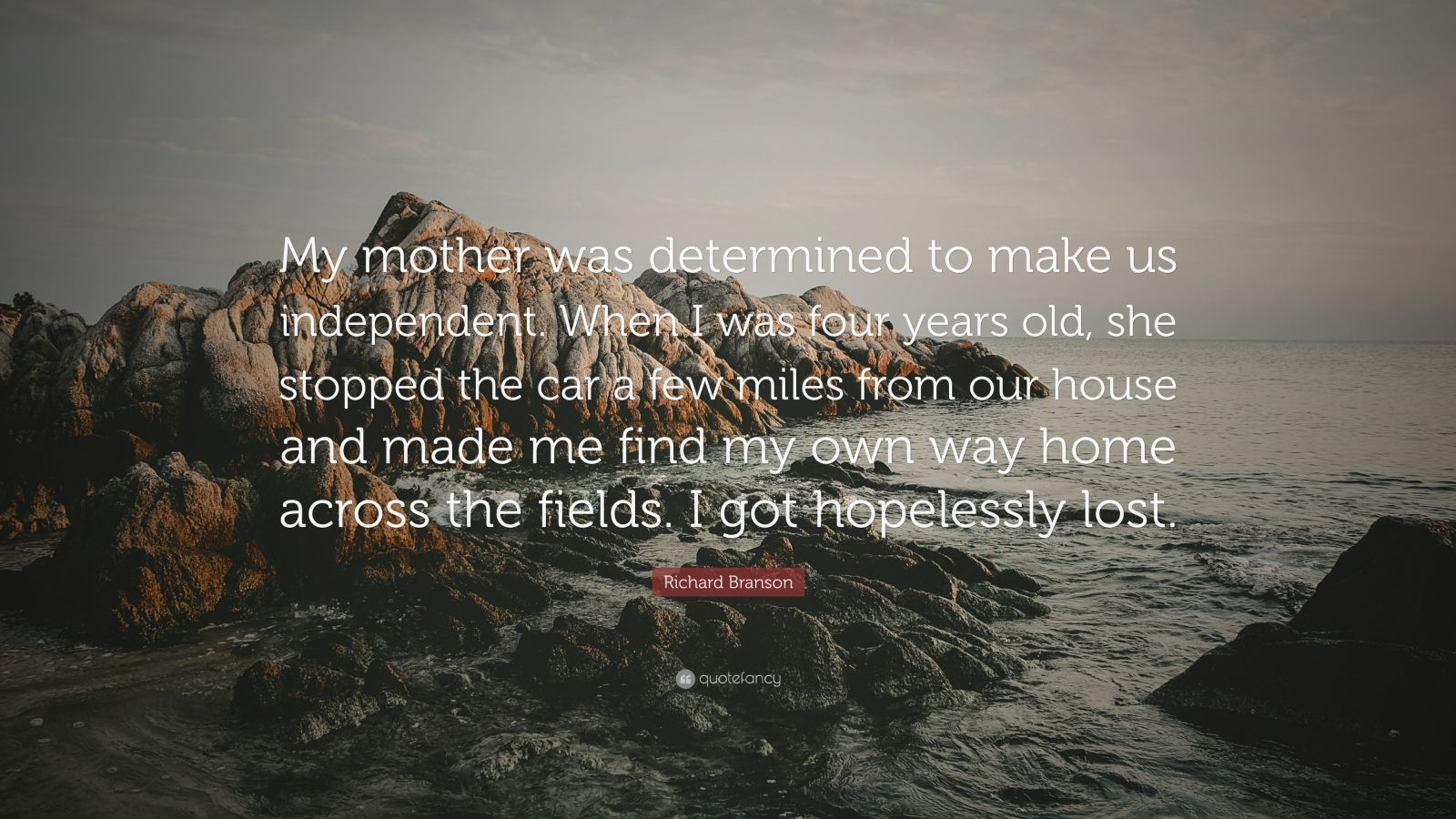 """Richard Branson Quote: """"My mother was determined to make us independent. When I was four years old, she stopped the car a few miles from our house and made me find my own way home across the fields. I got hopelessly lost."""""""