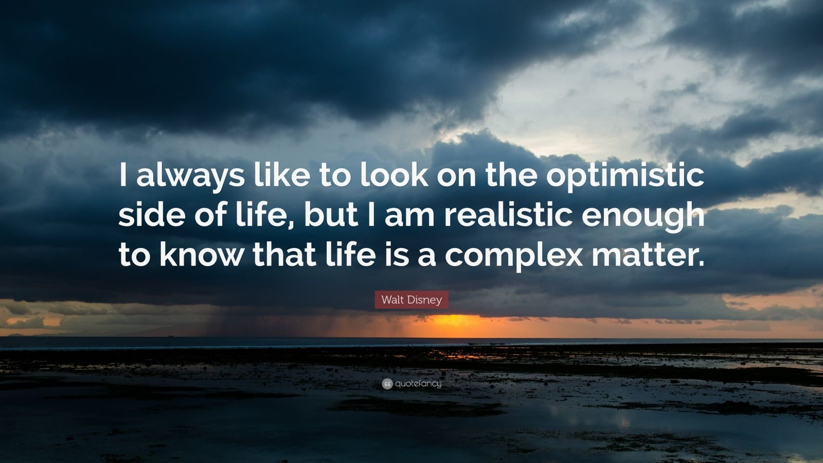 """Walt Disney Quote: """"I always like to look on the optimistic side of life, but I am realistic enough to know that life is a complex matter."""""""