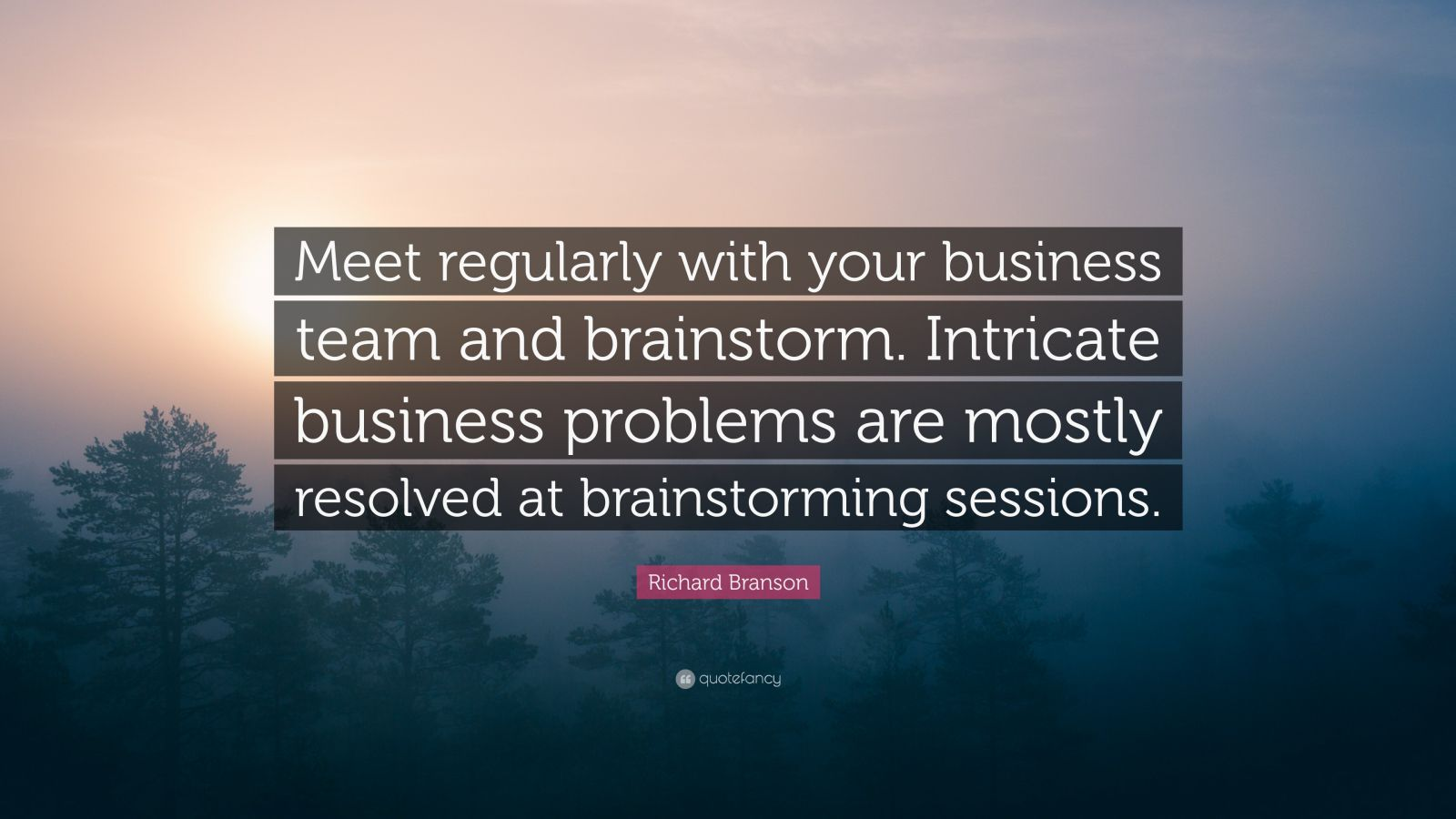 "Richard Branson Quote: ""Meet regularly with your business team and brainstorm. Intricate business problems are mostly resolved at brainstorming sessions."""