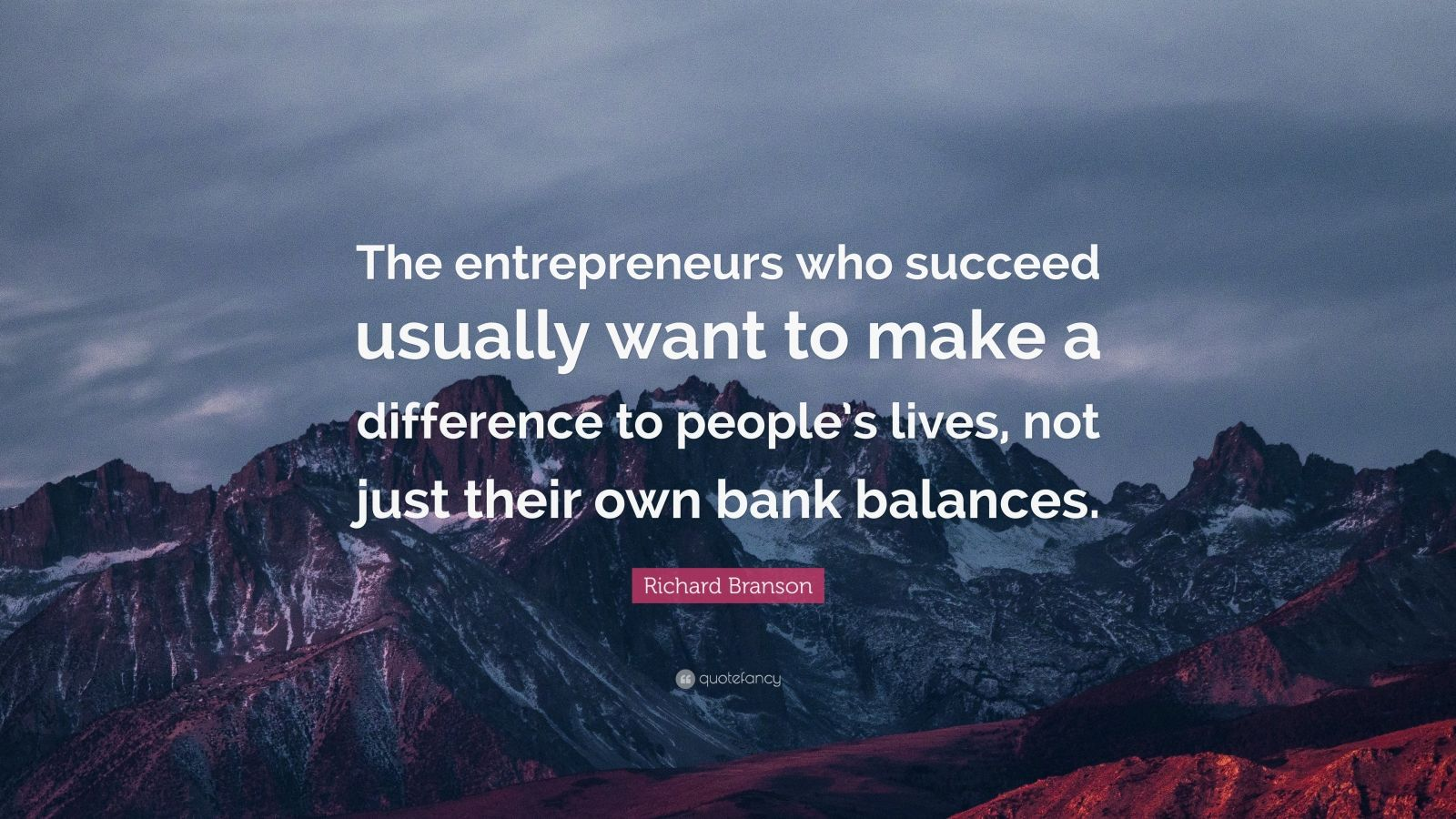 "Richard Branson Quote: ""The entrepreneurs who succeed usually want to make a difference to people's lives, not just their own bank balances."""