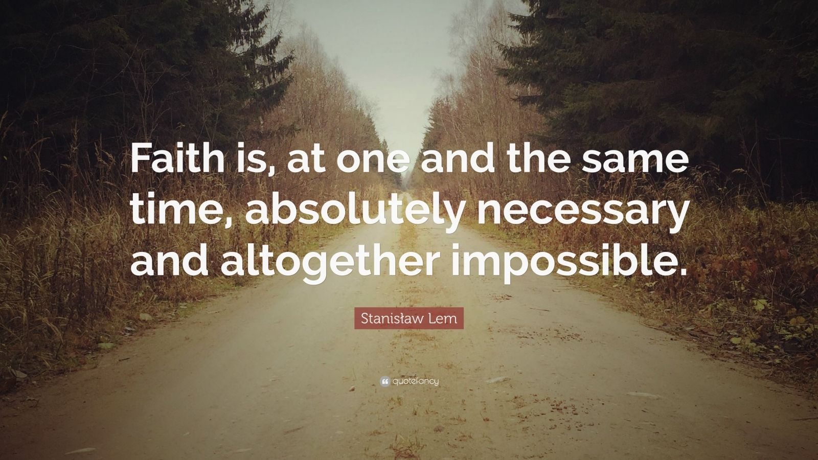 "Stanisław Lem Quote: ""Faith is, at one and the same time, absolutely necessary and altogether impossible."""