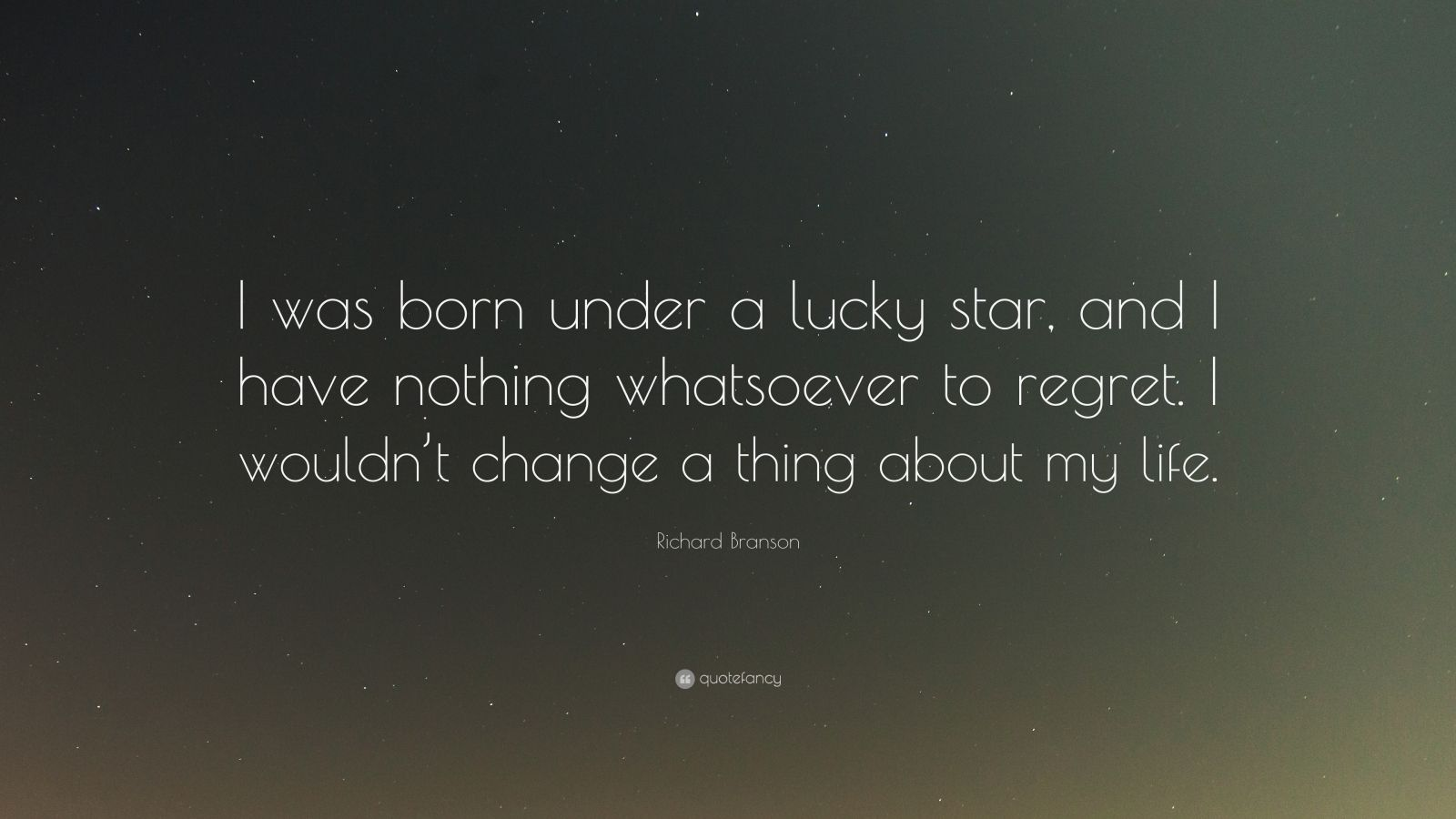 """Richard Branson Quote: """"I was born under a lucky star, and I have nothing whatsoever to regret. I wouldn't change a thing about my life."""""""