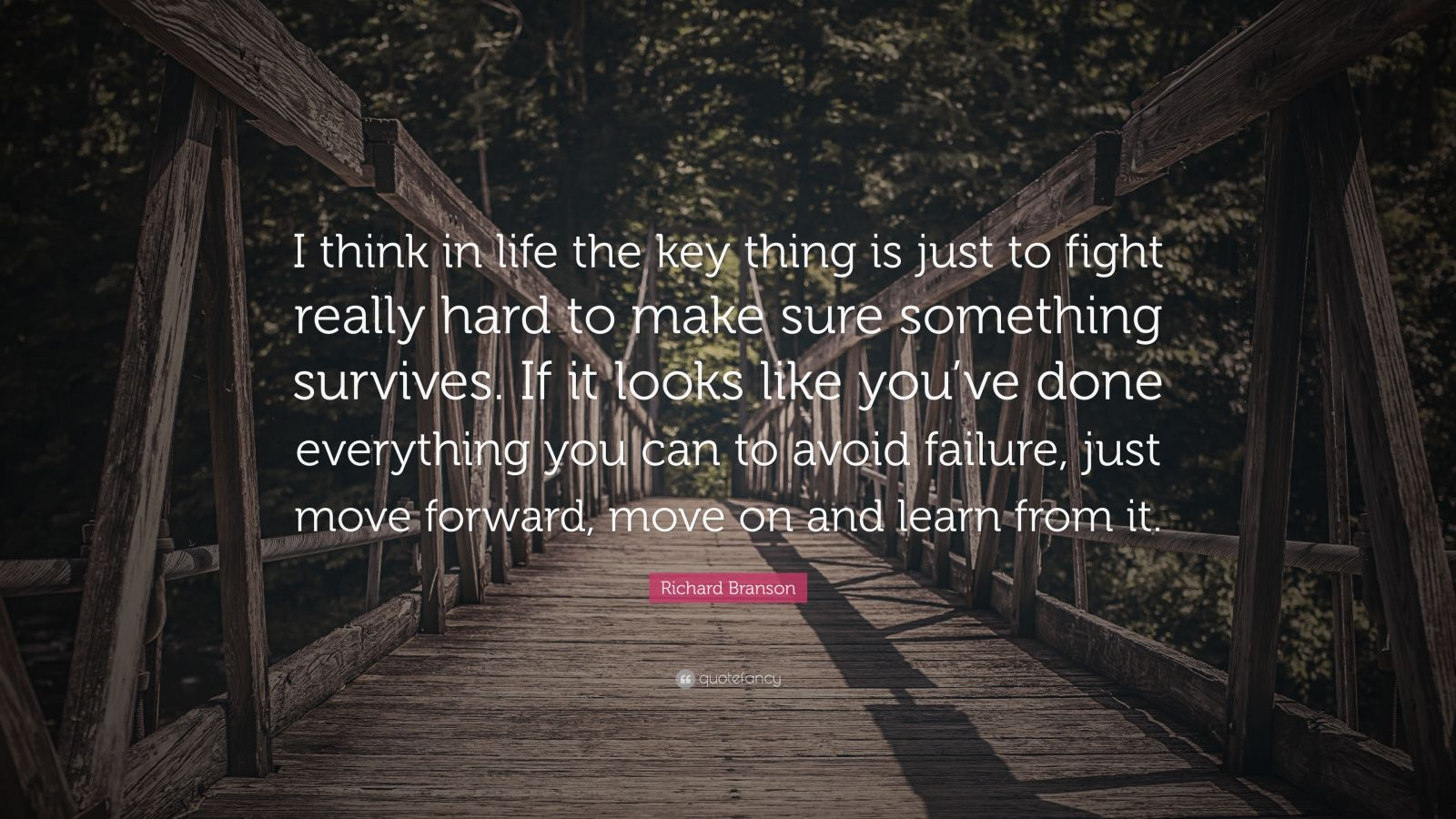 """Richard Branson Quote: """"I think in life the key thing is just to fight really hard to make sure something survives. If it looks like you've done everything you can to avoid failure, just move forward, move on and learn from it."""""""