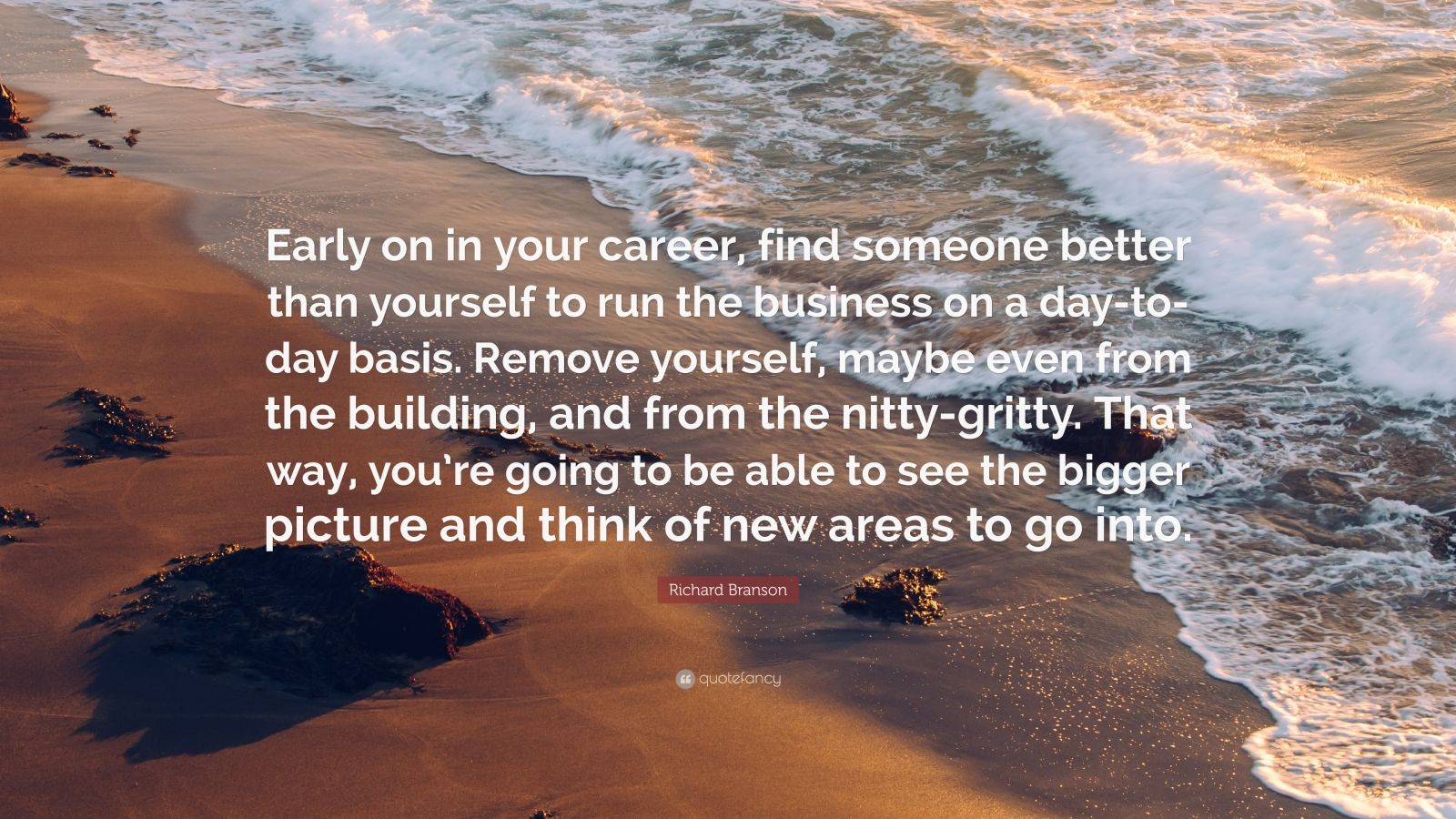 """Richard Branson Quote: """"Early on in your career, find someone better than yourself to run the business on a day-to-day basis. Remove yourself, maybe even from the building, and from the nitty-gritty. That way, you're going to be able to see the bigger picture and think of new areas to go into."""""""