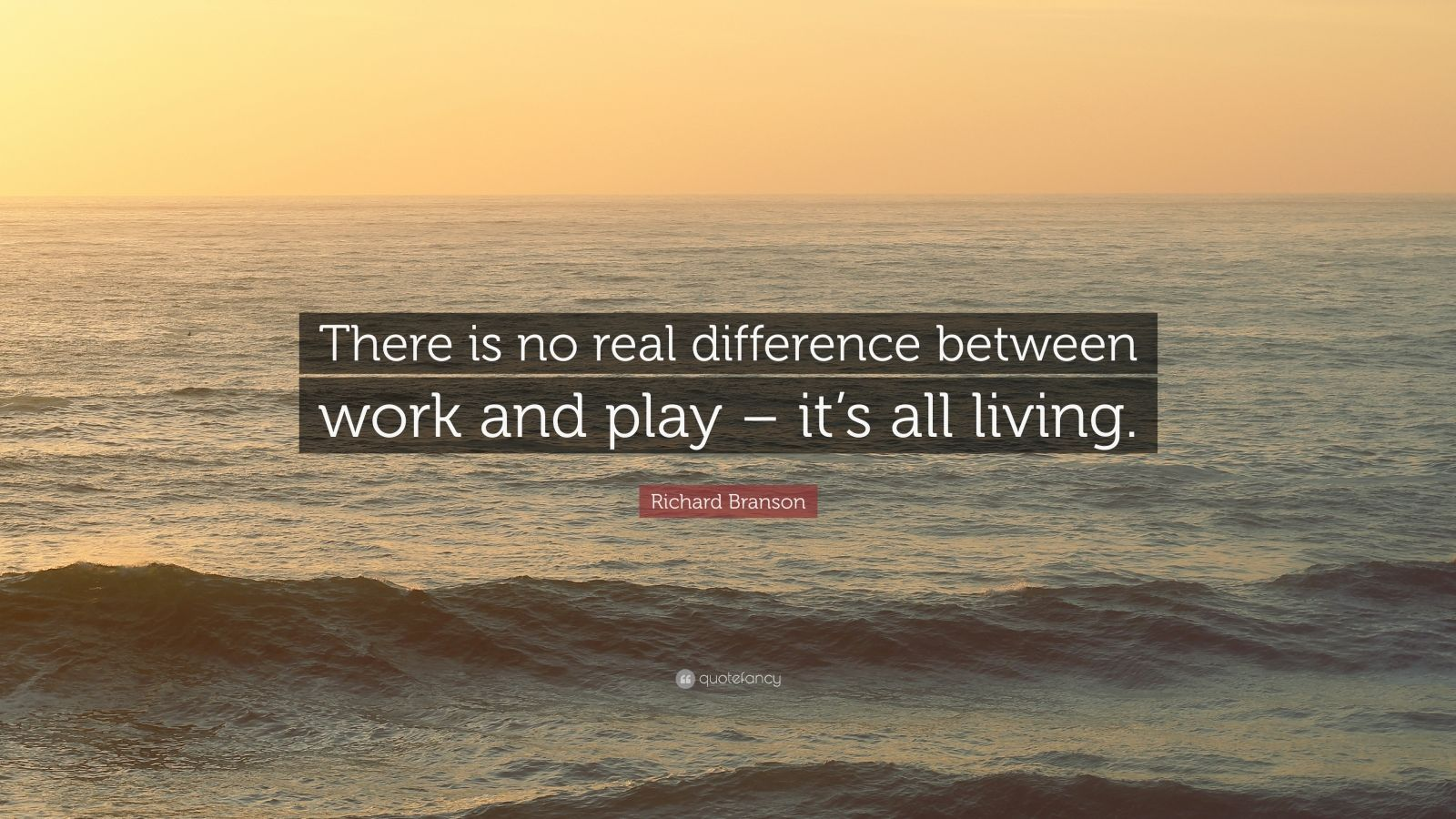 """Richard Branson Quote: """"There is no real difference between work and play – it's all living."""""""