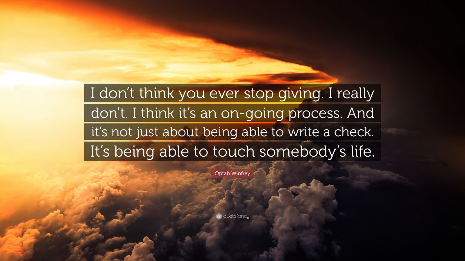 """Oprah Winfrey Quote: """"I don't think you ever stop giving. I really don't. I think it's an on-going process. And it's not just about being able to write a check. It's being able to touch somebody's life."""""""