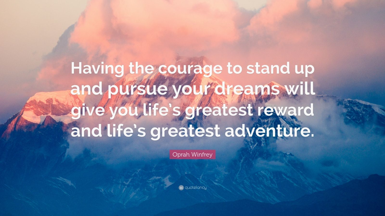 "Oprah Winfrey Quote: ""Having the courage to stand up and pursue your dreams will give you life's greatest reward and life's greatest adventure."""
