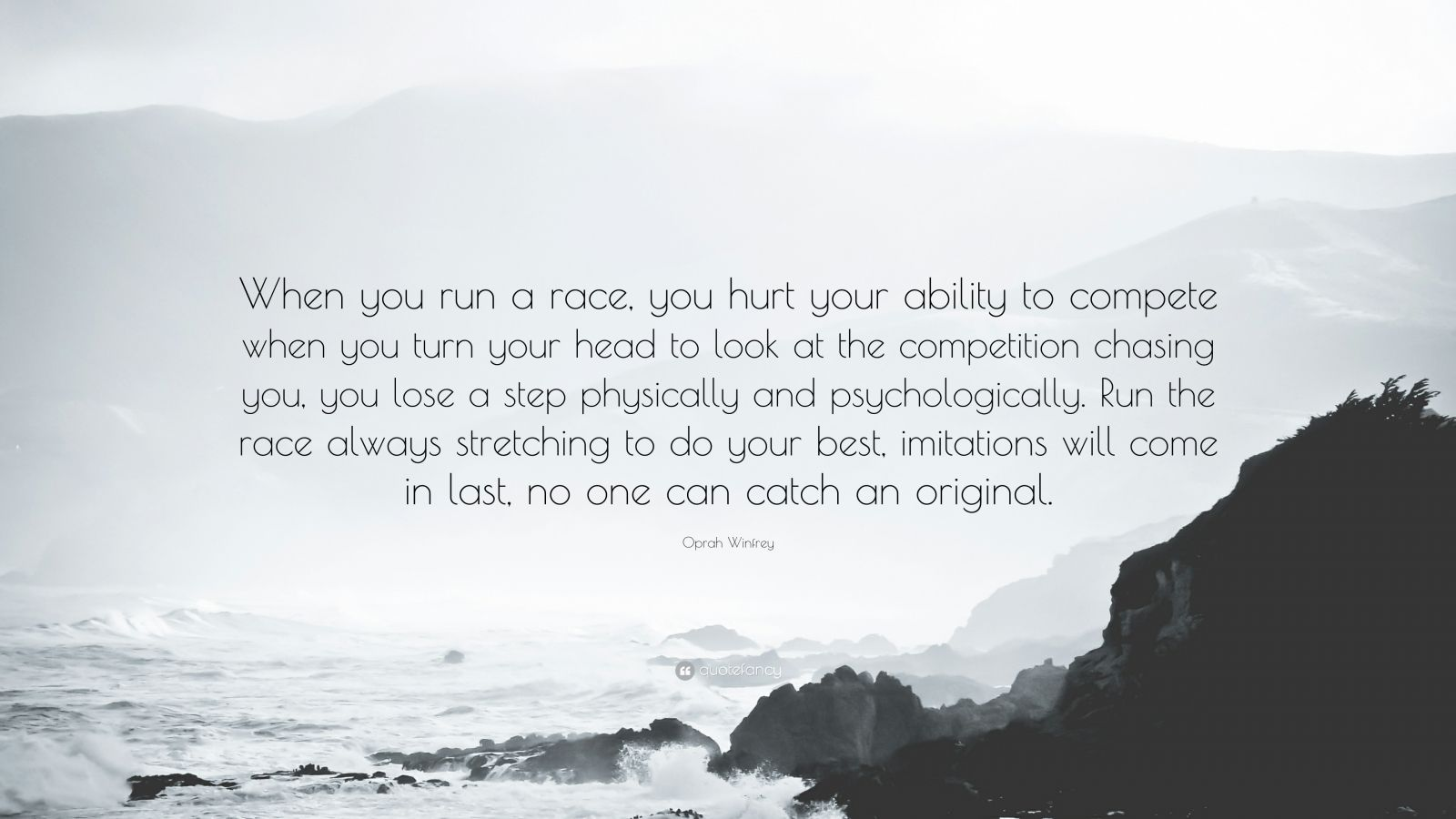 """Oprah Winfrey Quote: """"When you run a race, you hurt your ability to compete when you turn your head to look at the competition chasing you, you lose a step physically and psychologically. Run the race always stretching to do your best, imitations will come in last, no one can catch an original."""""""