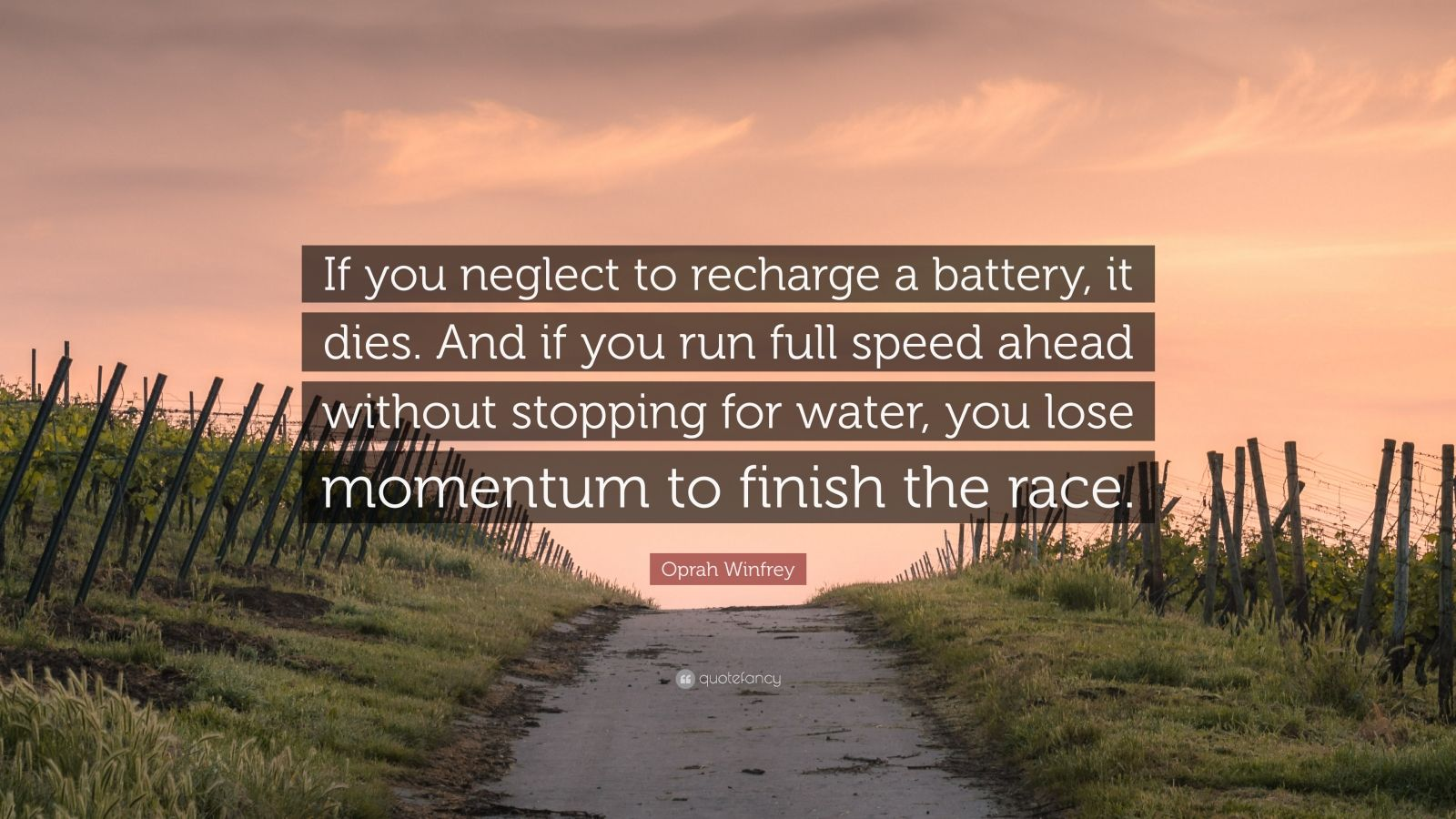 """Oprah Winfrey Quote: """"If you neglect to recharge a battery, it dies. And if you run full speed ahead without stopping for water, you lose momentum to finish the race."""""""