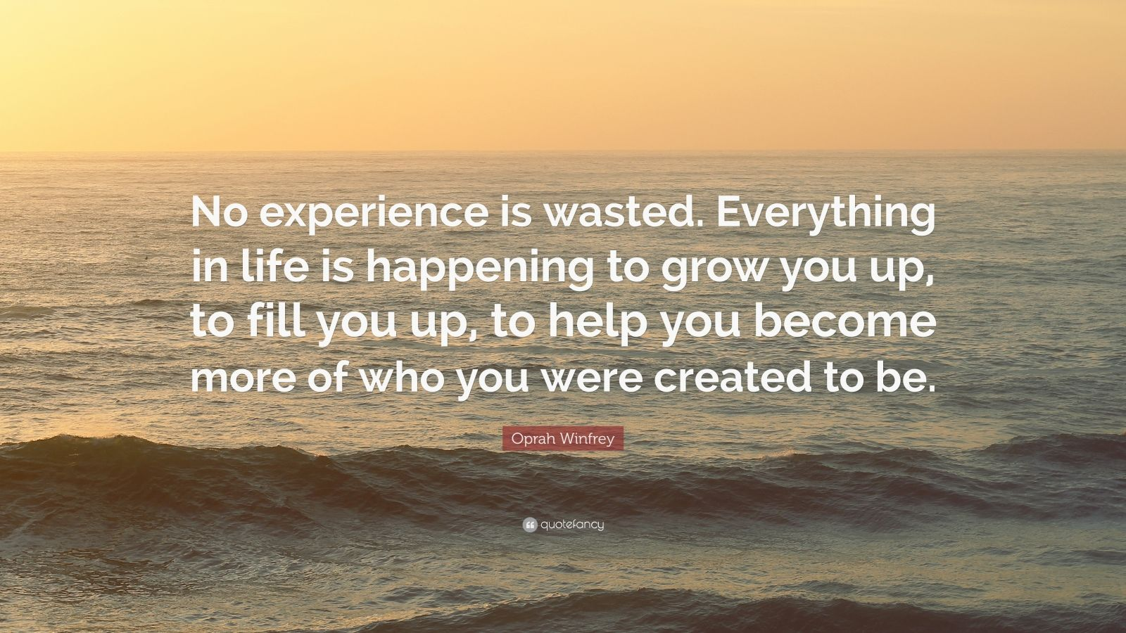 """Oprah Winfrey Quote: """"No experience is wasted. Everything in life is happening to grow you up, to fill you up, to help you become more of who you were created to be."""""""