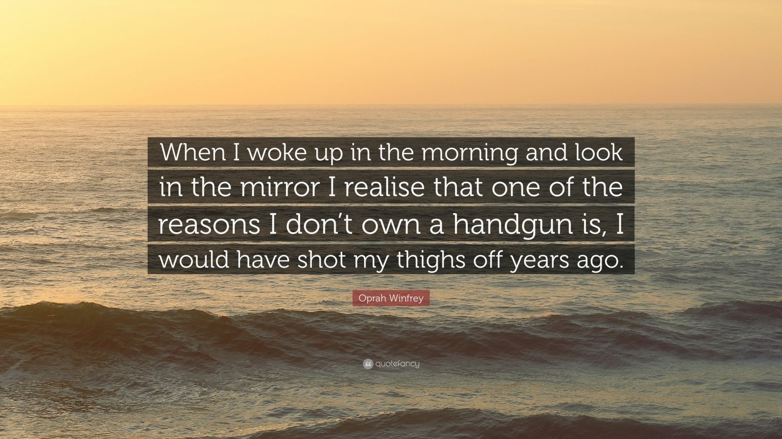 """Oprah Winfrey Quote: """"When I woke up in the morning and look in the mirror I realise that one of the reasons I don't own a handgun is, I would have shot my thighs off years ago."""""""