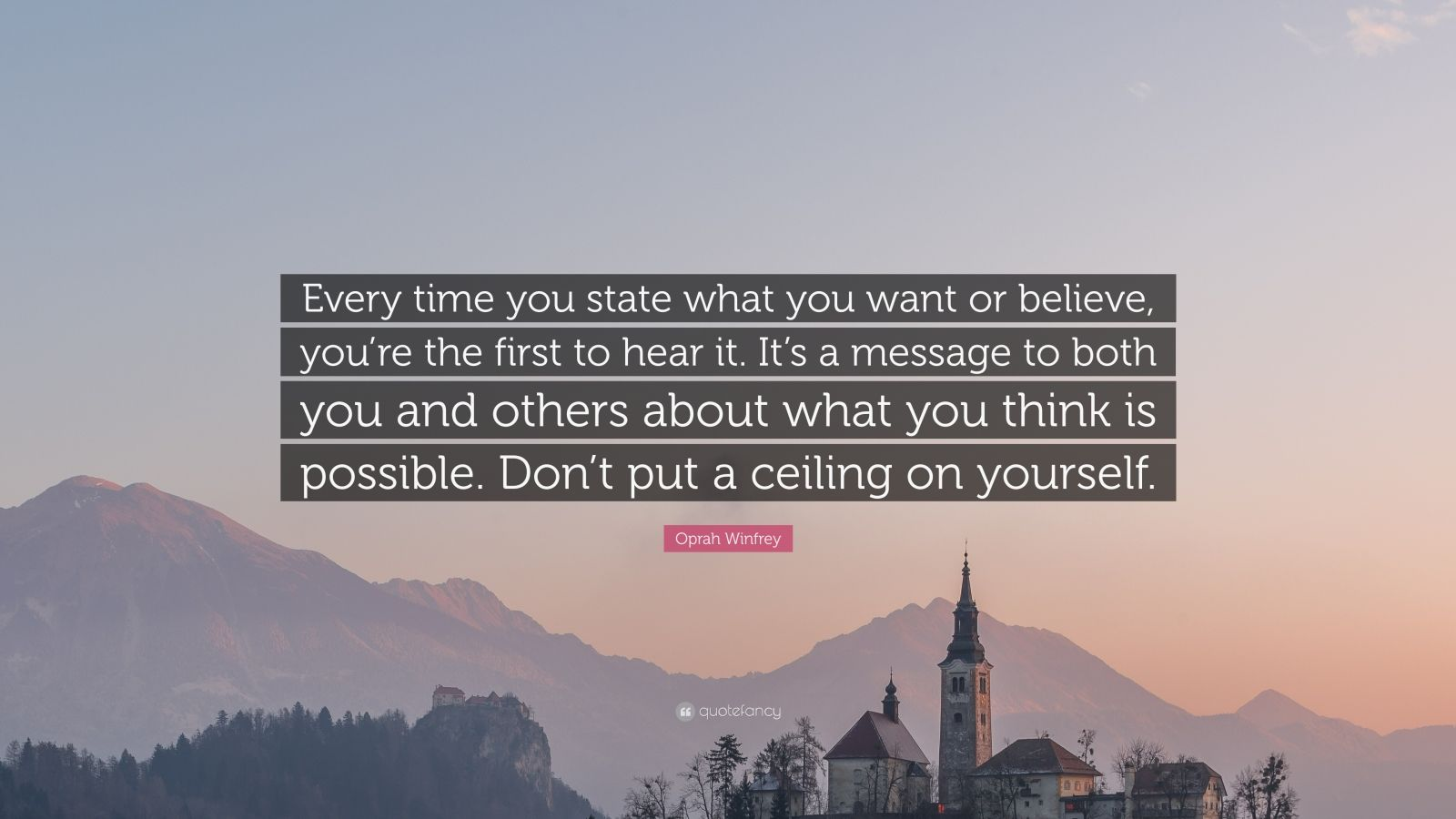 """Oprah Winfrey Quote: """"Every time you state what you want or believe, you're the first to hear it. It's a message to both you and others about what you think is possible. Don't put a ceiling on yourself."""""""