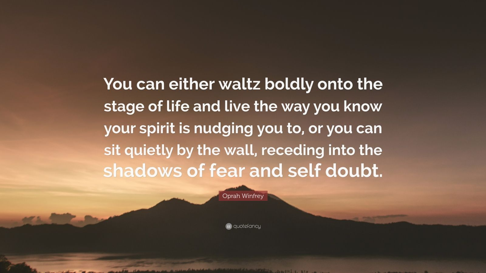 "Oprah Winfrey Quote: ""You can either waltz boldly onto the stage of life and live the way you know your spirit is nudging you to, or you can sit quietly by the wall, receding into the shadows of fear and self doubt."""