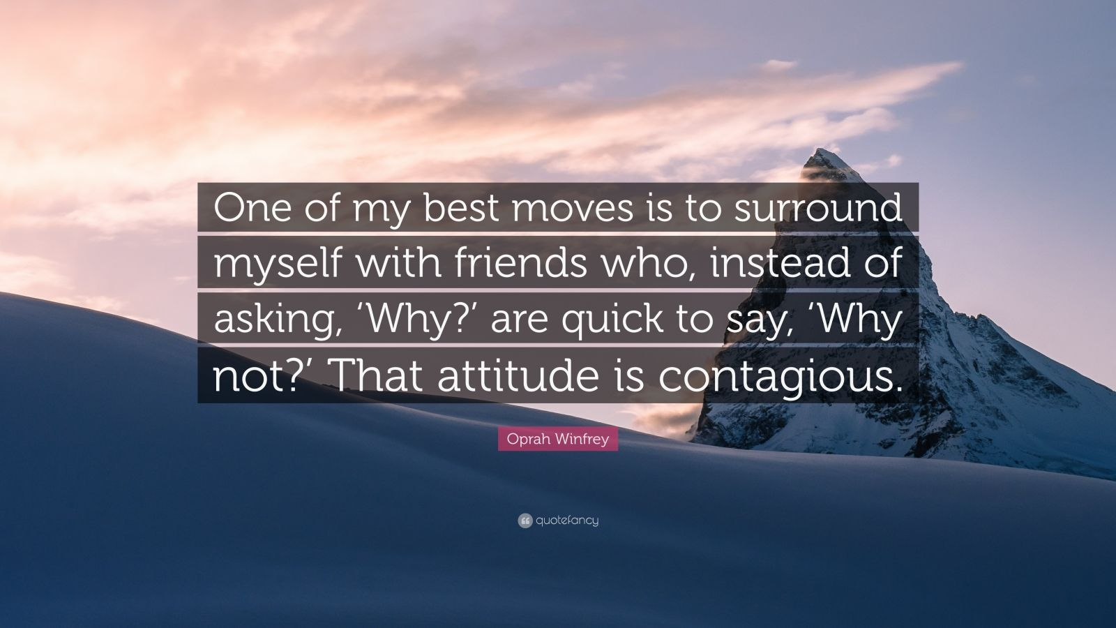 """Oprah Winfrey Quote: """"One of my best moves is to surround myself with friends who, instead of asking, 'Why?' are quick to say, 'Why not?' That attitude is contagious."""""""