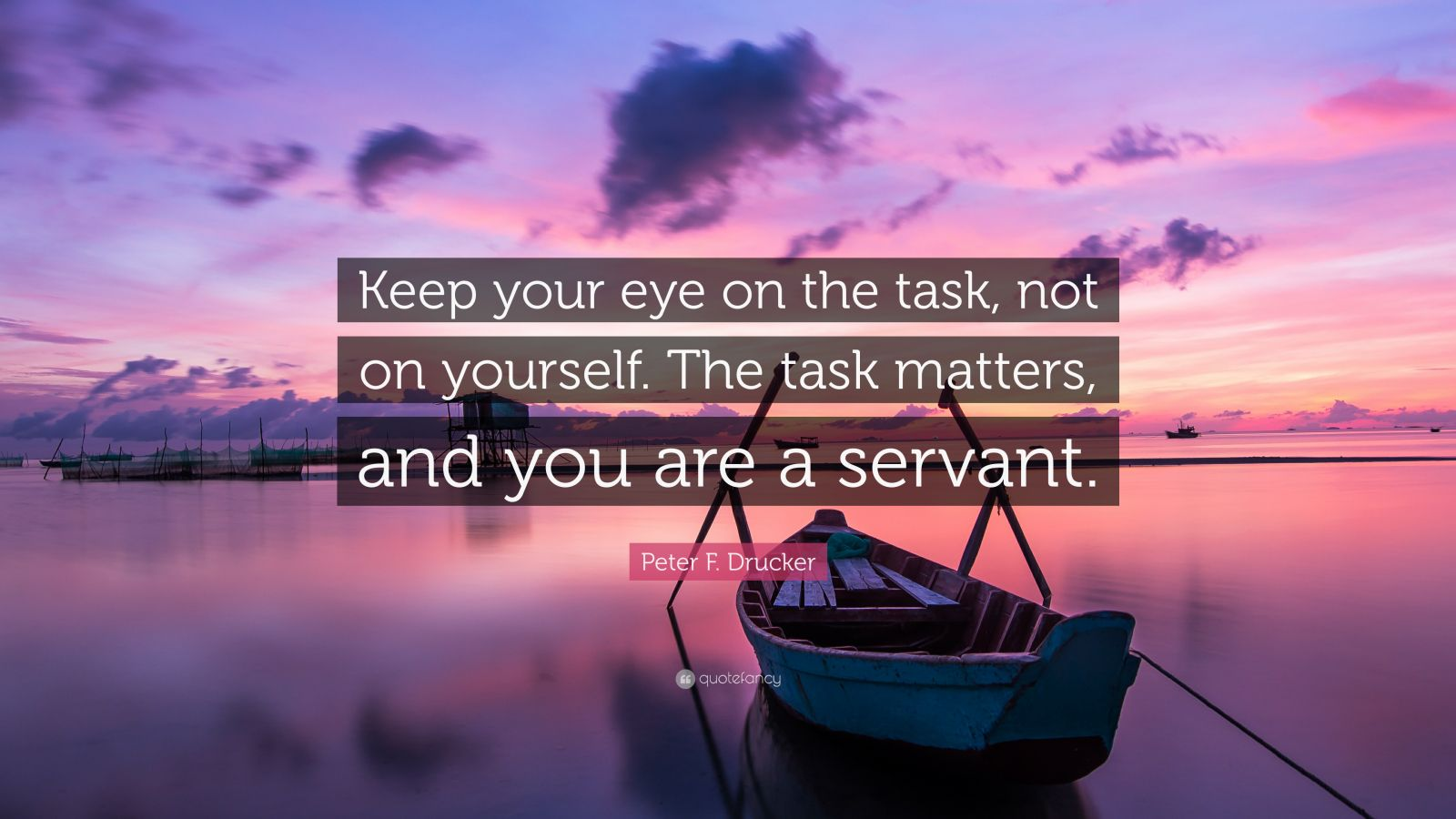 "Peter F. Drucker Quote: ""Keep your eye on the task, not on yourself. The task matters, and you are a servant."""