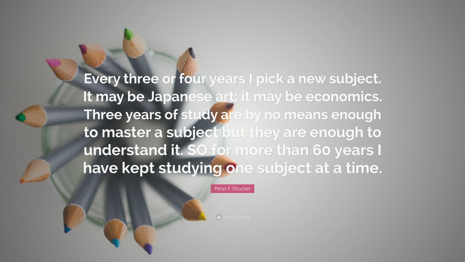 "Peter F. Drucker Quote: ""Every three or four years I pick a new subject. It may be Japanese art; it may be economics. Three years of study are by no means enough to master a subject but they are enough to understand it. SO for more than 60 years I have kept studying one subject at a time."""