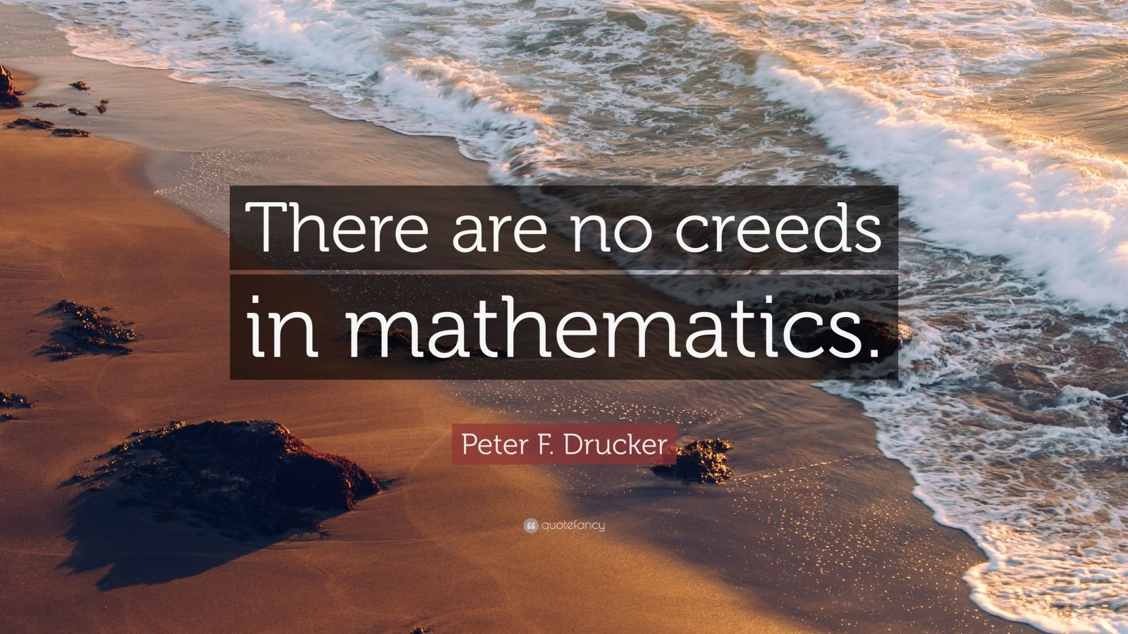 """Peter F. Drucker Quote: """"There are no creeds in mathematics."""""""