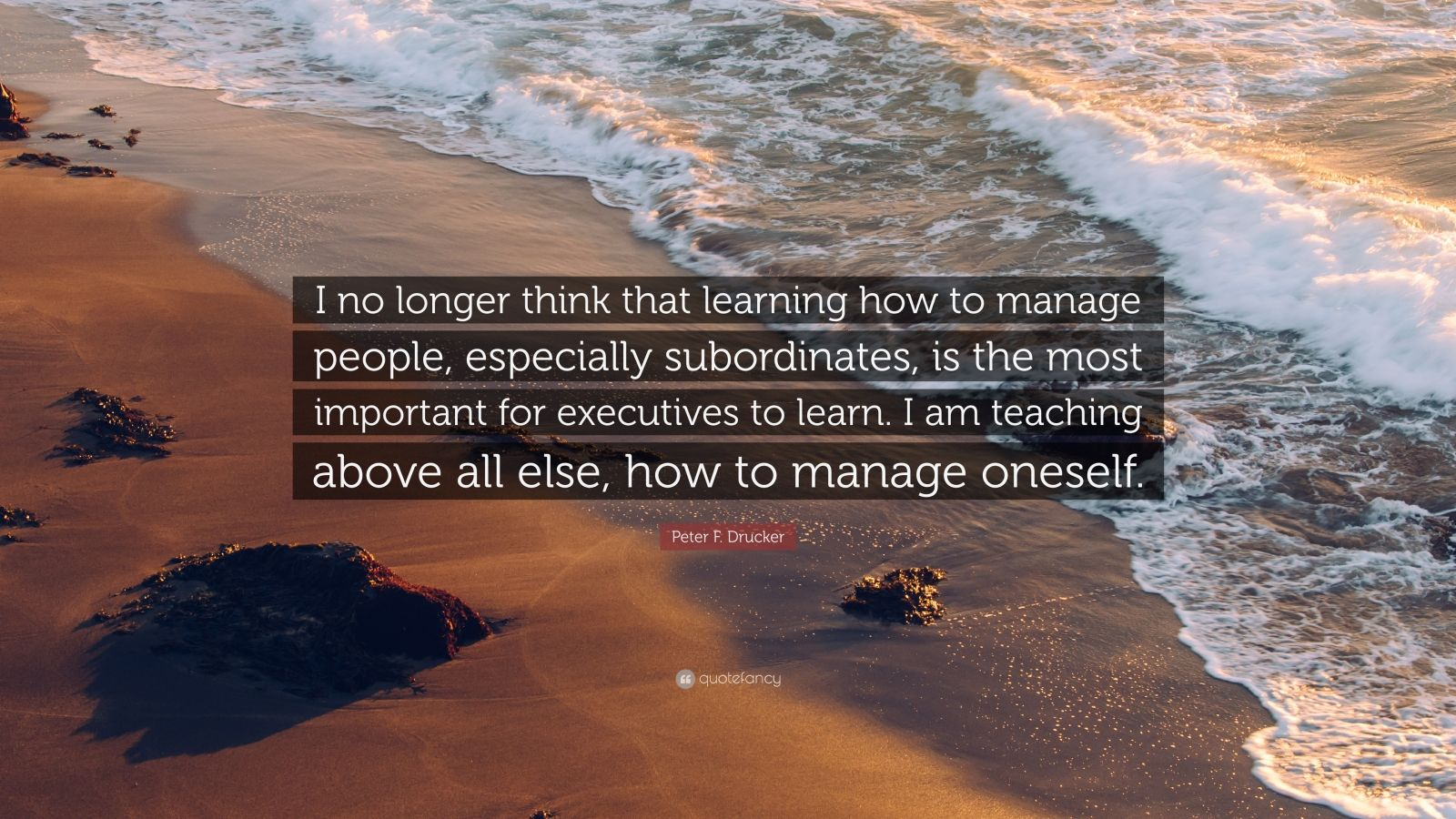 """Peter F. Drucker Quote: """"I no longer think that learning how to manage people, especially subordinates, is the most important for executives to learn. I am teaching above all else, how to manage oneself."""""""