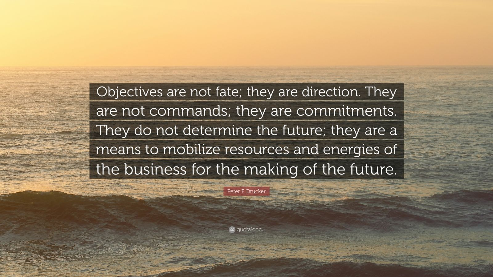 """Peter F. Drucker Quote: """"Objectives are not fate; they are direction. They are not commands; they are commitments. They do not determine the future; they are a means to mobilize resources and energies of the business for the making of the future."""""""