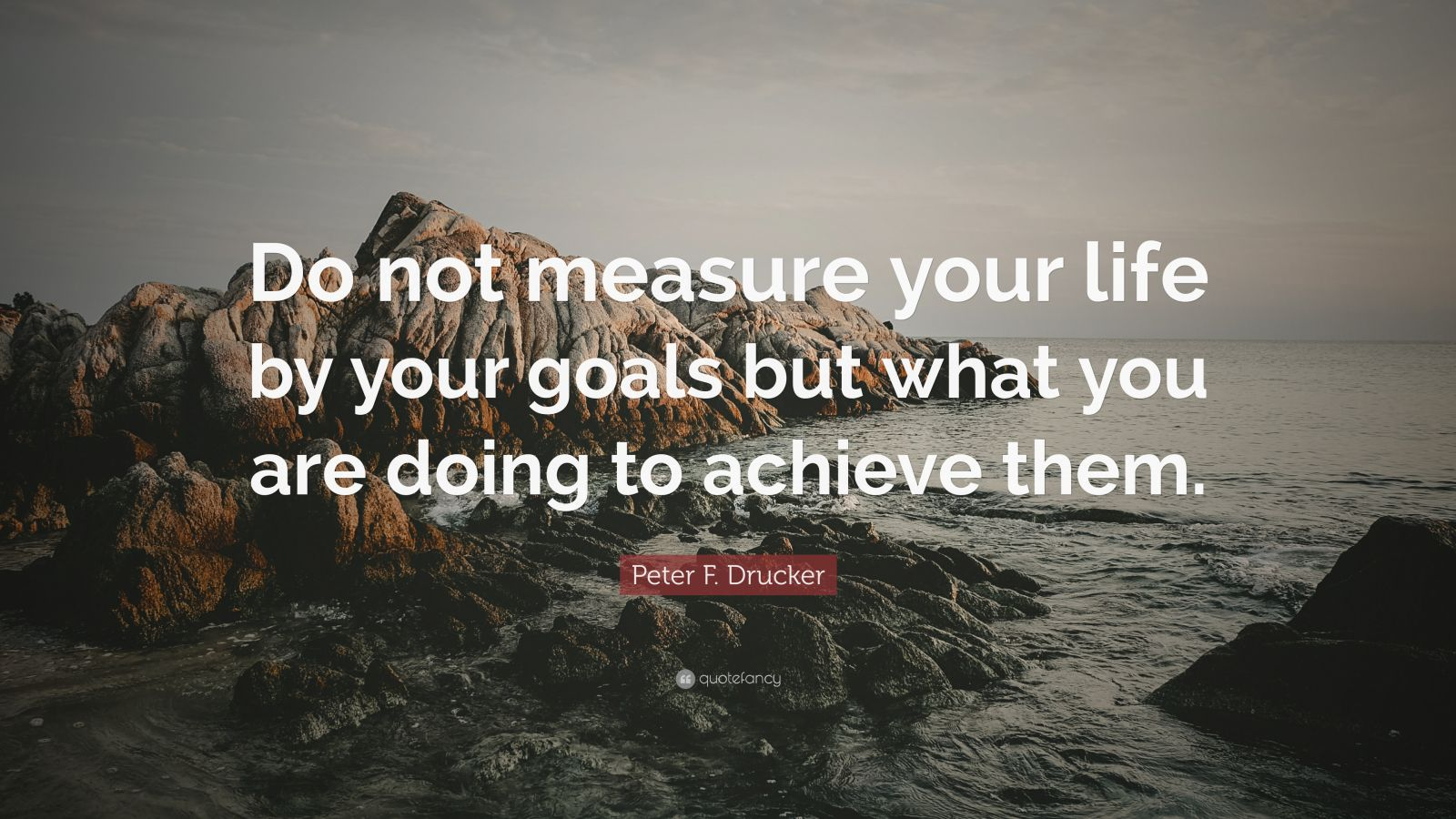 """Peter F. Drucker Quote: """"Do not measure your life by your goals but what you are doing to achieve them."""""""