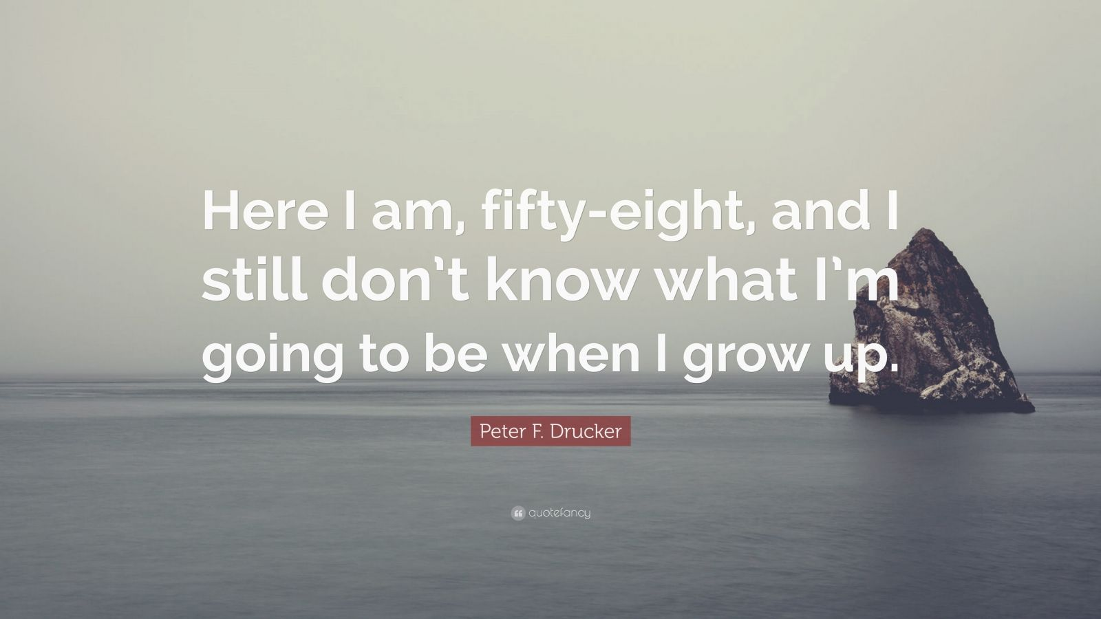 "Peter F. Drucker Quote: ""Here I am, fifty-eight, and I still don't know what I'm going to be when I grow up."""