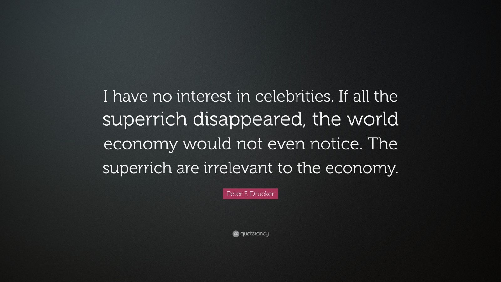 """Peter F. Drucker Quote: """"I have no interest in celebrities. If all the superrich disappeared, the world economy would not even notice. The superrich are irrelevant to the economy."""""""