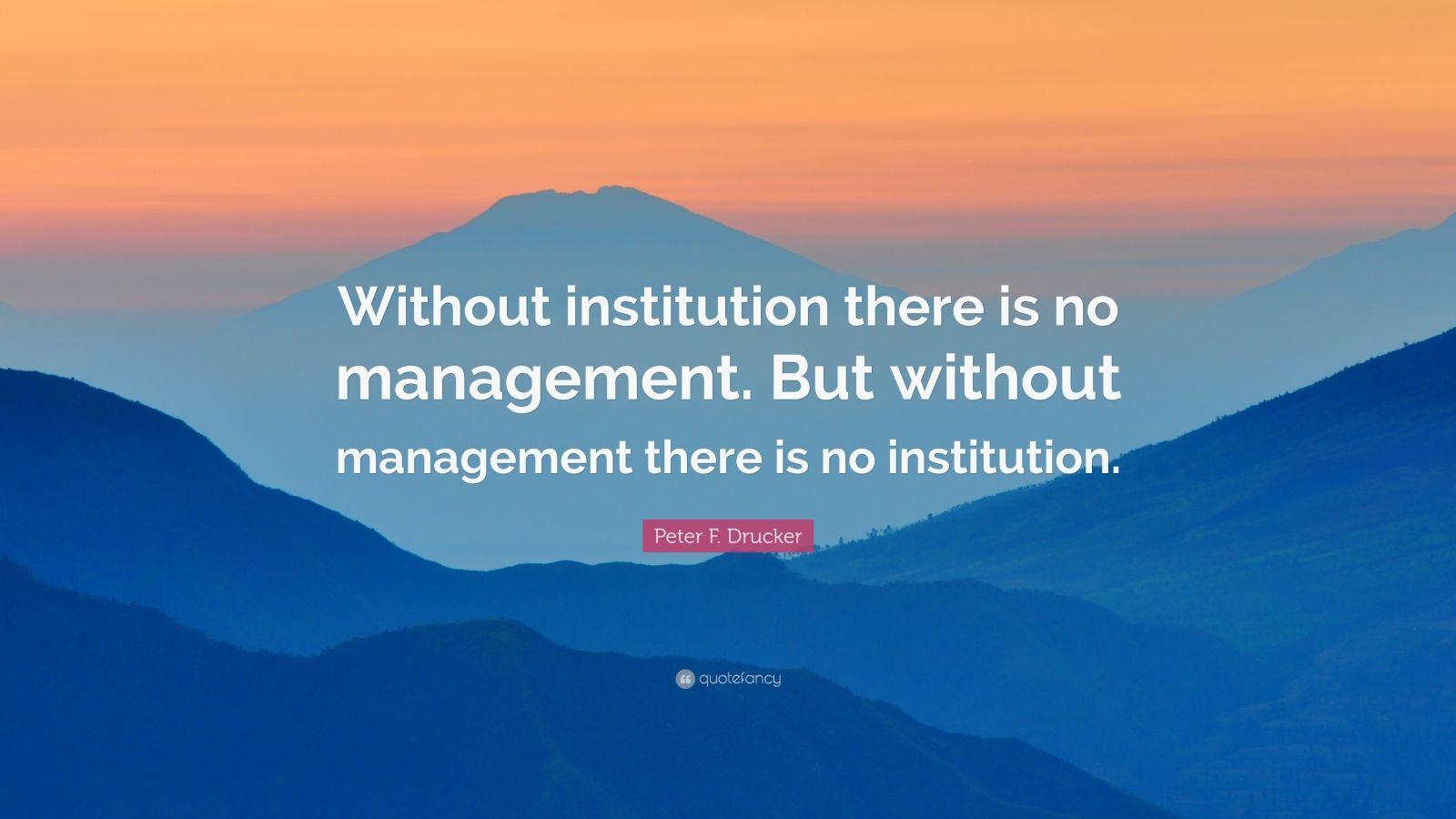 "Peter F. Drucker Quote: ""Without institution there is no management. But without management there is no institution."""
