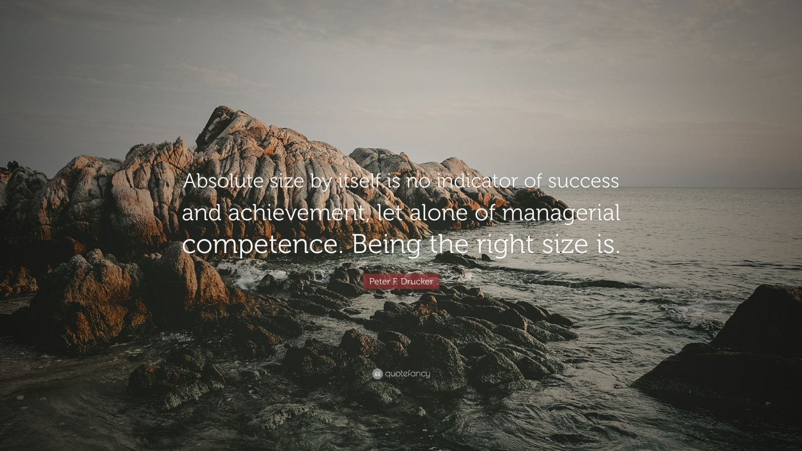 """Peter F. Drucker Quote: """"Absolute size by itself is no indicator of success and achievement, let alone of managerial competence. Being the right size is."""""""