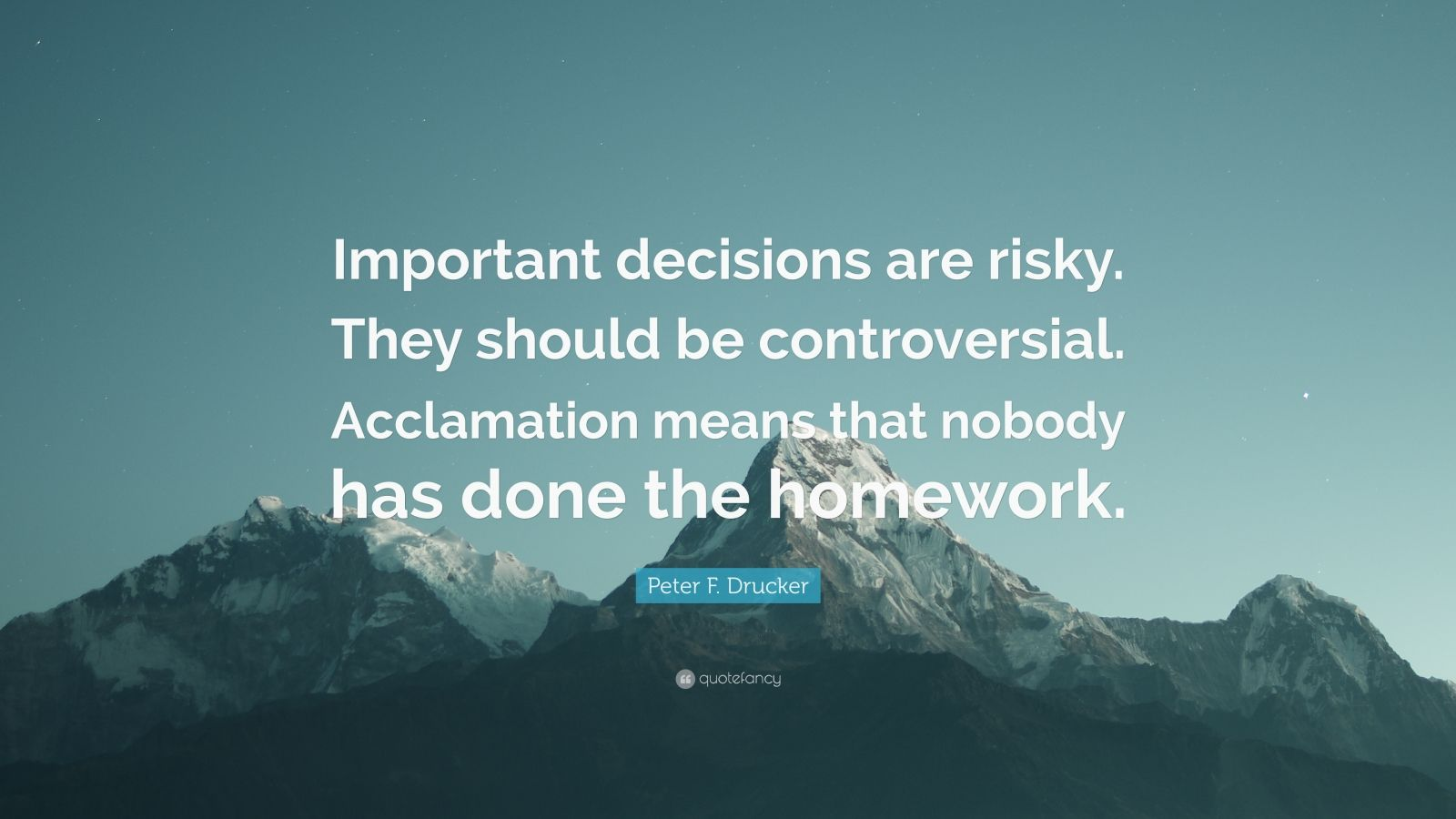 """Peter F. Drucker Quote: """"Important decisions are risky. They should be controversial. Acclamation means that nobody has done the homework."""""""