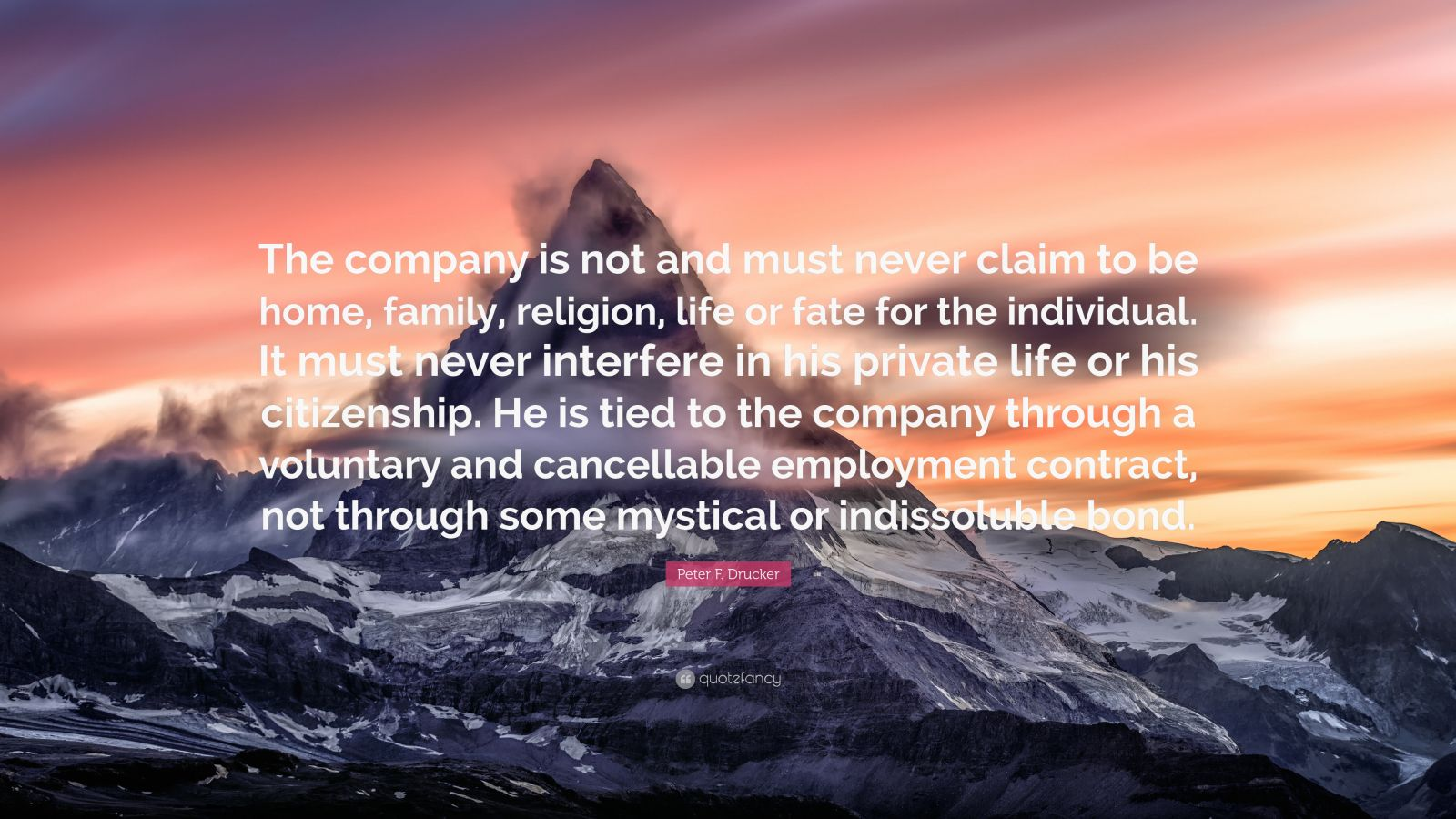 """Peter F. Drucker Quote: """"The company is not and must never claim to be home, family, religion, life or fate for the individual. It must never interfere in his private life or his citizenship. He is tied to the company through a voluntary and cancellable employment contract, not through some mystical or indissoluble bond."""""""