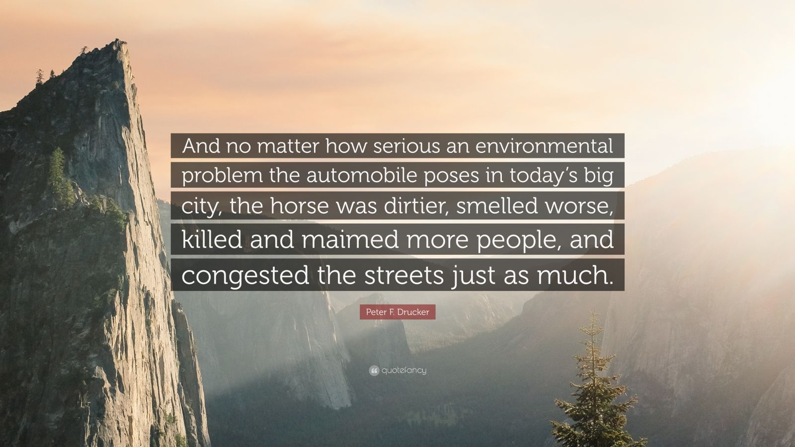 """Peter F. Drucker Quote: """"And no matter how serious an environmental problem the automobile poses in today's big city, the horse was dirtier, smelled worse, killed and maimed more people, and congested the streets just as much."""""""