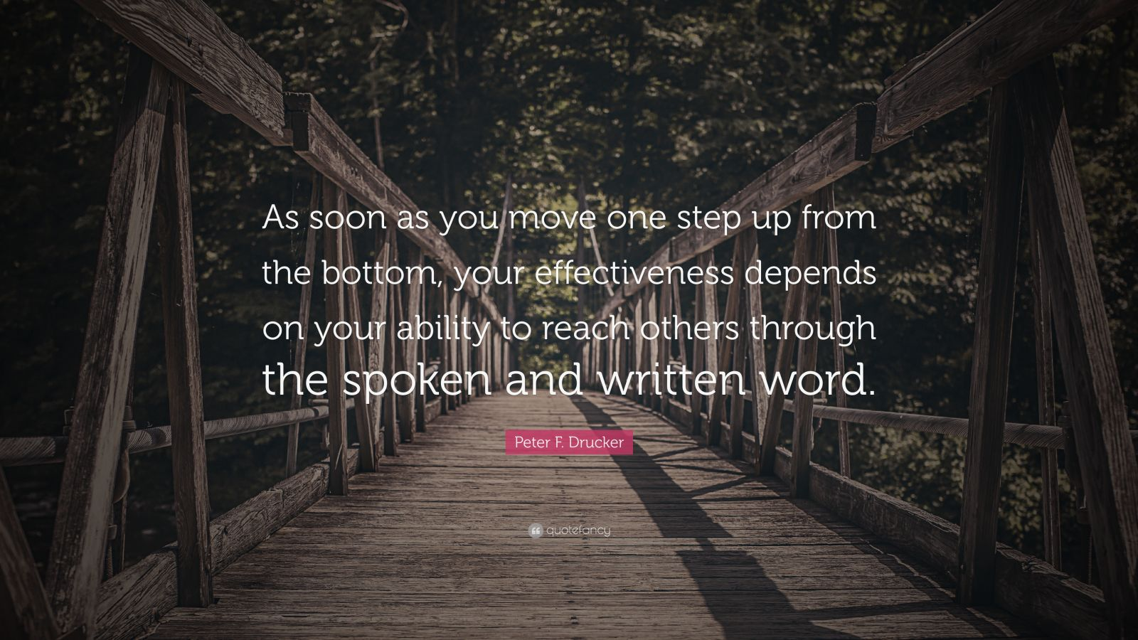 "Peter F. Drucker Quote: ""As soon as you move one step up from the bottom, your effectiveness depends on your ability to reach others through the spoken and written word."""