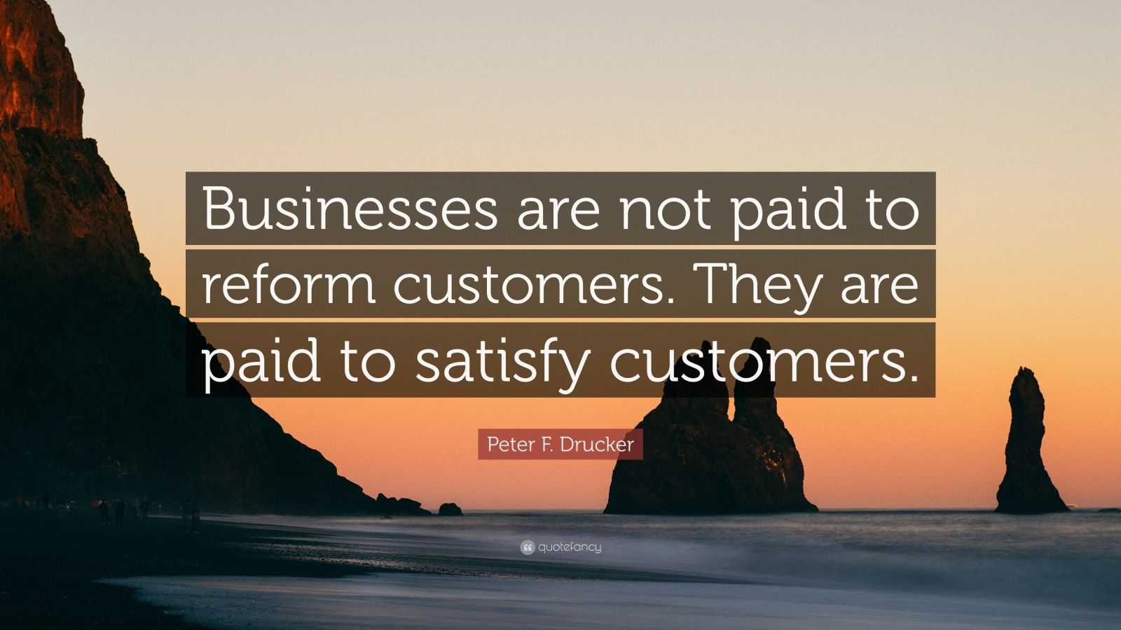 """Peter F. Drucker Quote: """"Businesses are not paid to reform customers. They are paid to satisfy customers."""""""