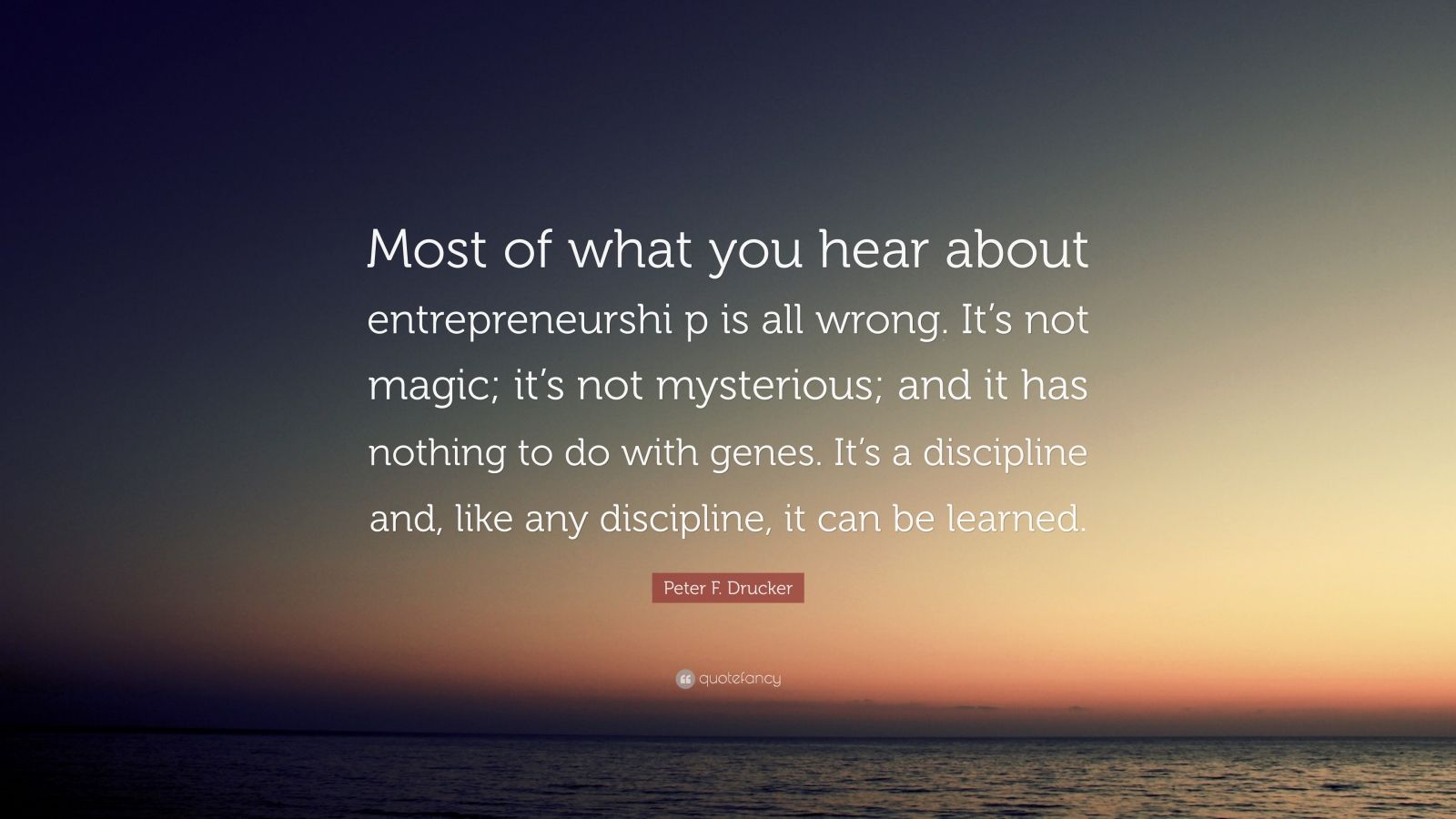 "Peter F. Drucker Quote: ""Most of what you hear about entrepreneurshi p is all wrong. It's not magic; it's not mysterious; and it has nothing to do with genes. It's a discipline and, like any discipline, it can be learned."""
