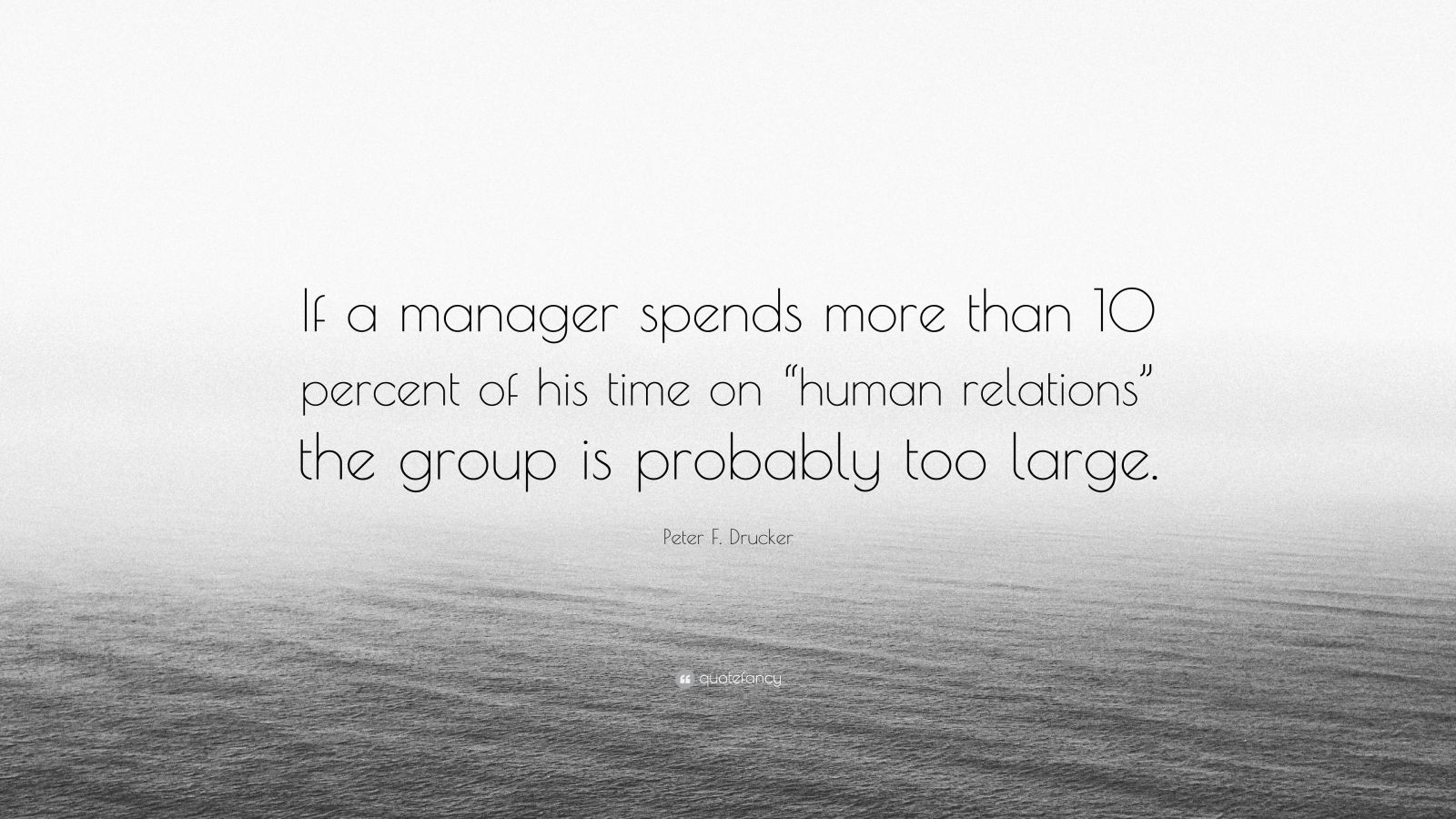 "Peter F. Drucker Quote: ""If a manager spends more than 10 percent of his time on ""human relations"" the group is probably too large."""