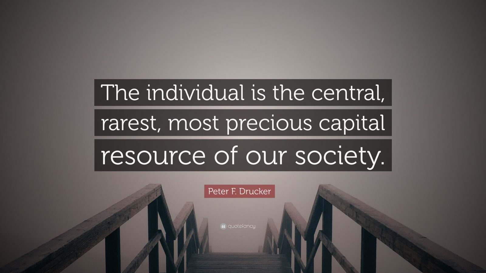 """Peter F. Drucker Quote: """"The individual is the central, rarest, most precious capital resource of our society."""""""
