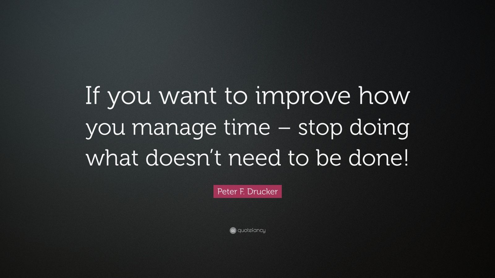 """Peter F. Drucker Quote: """"If you want to improve how you manage time – stop doing what doesn't need to be done!"""""""
