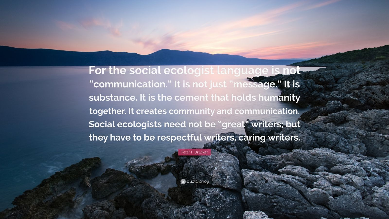 "Peter F. Drucker Quote: ""For the social ecologist language is not ""communication."" It is not just ""message."" It is substance. It is the cement that holds humanity together. It creates community and communication. Social ecologists need not be ""great"" writers; but they have to be respectful writers, caring writers."""